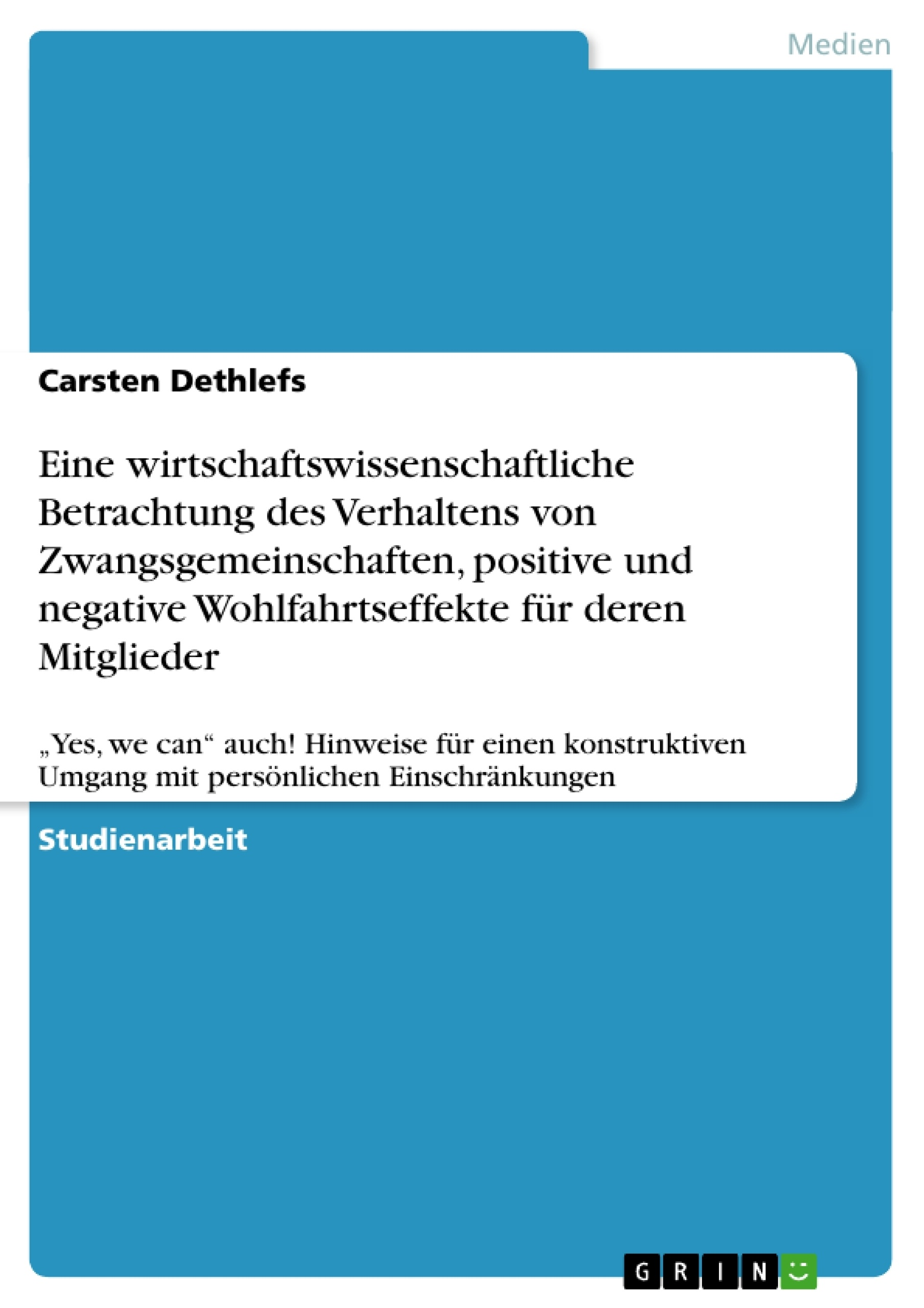Titel: Eine wirtschaftswissenschaftliche Betrachtung des Verhaltens von Zwangsgemeinschaften, positive und negative Wohlfahrtseffekte für deren Mitglieder