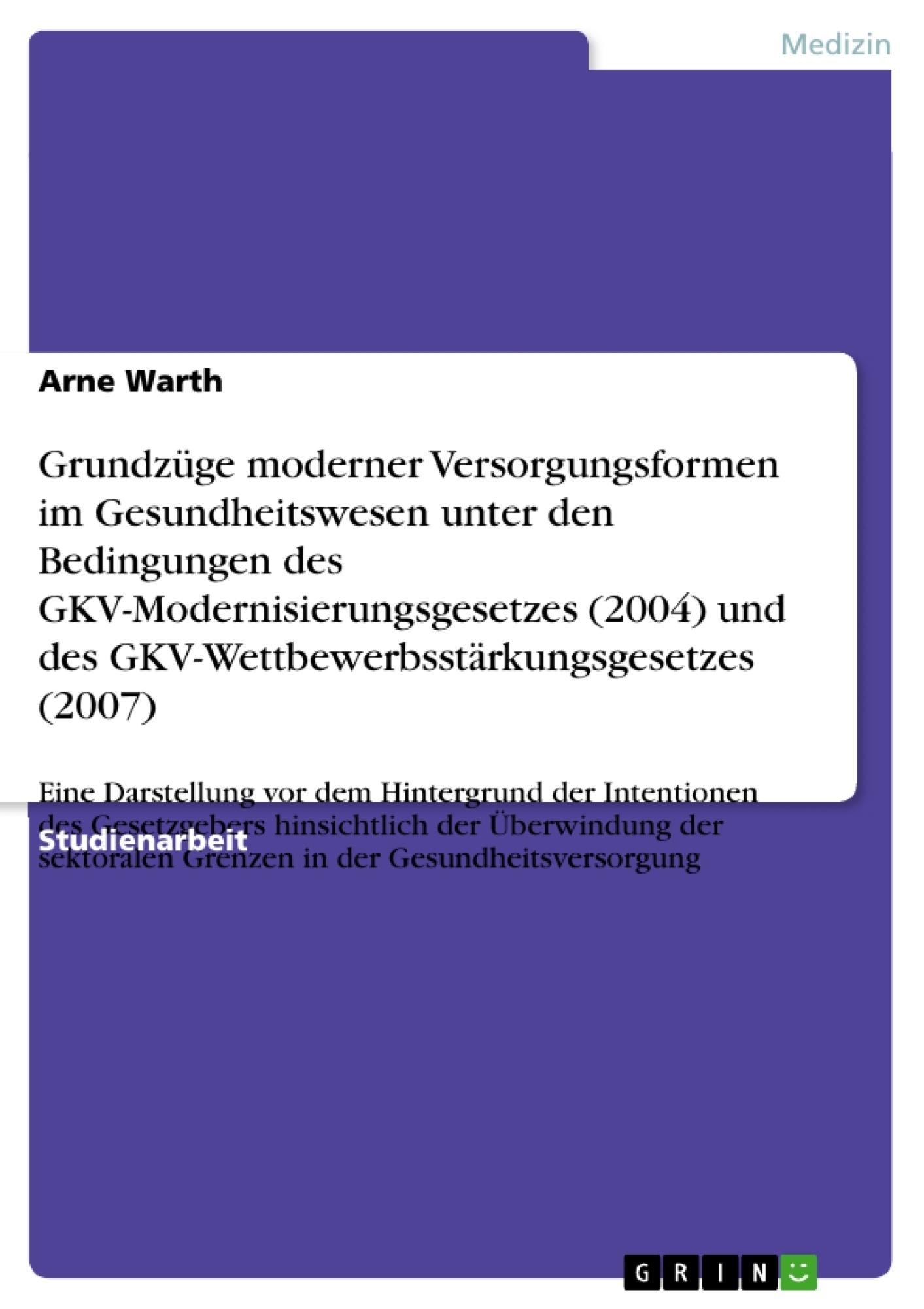 Titel: Grundzüge moderner Versorgungsformen im Gesundheitswesen unter den Bedingungen des GKV-Modernisierungsgesetzes (2004) und des GKV-Wettbewerbsstärkungsgesetzes (2007)