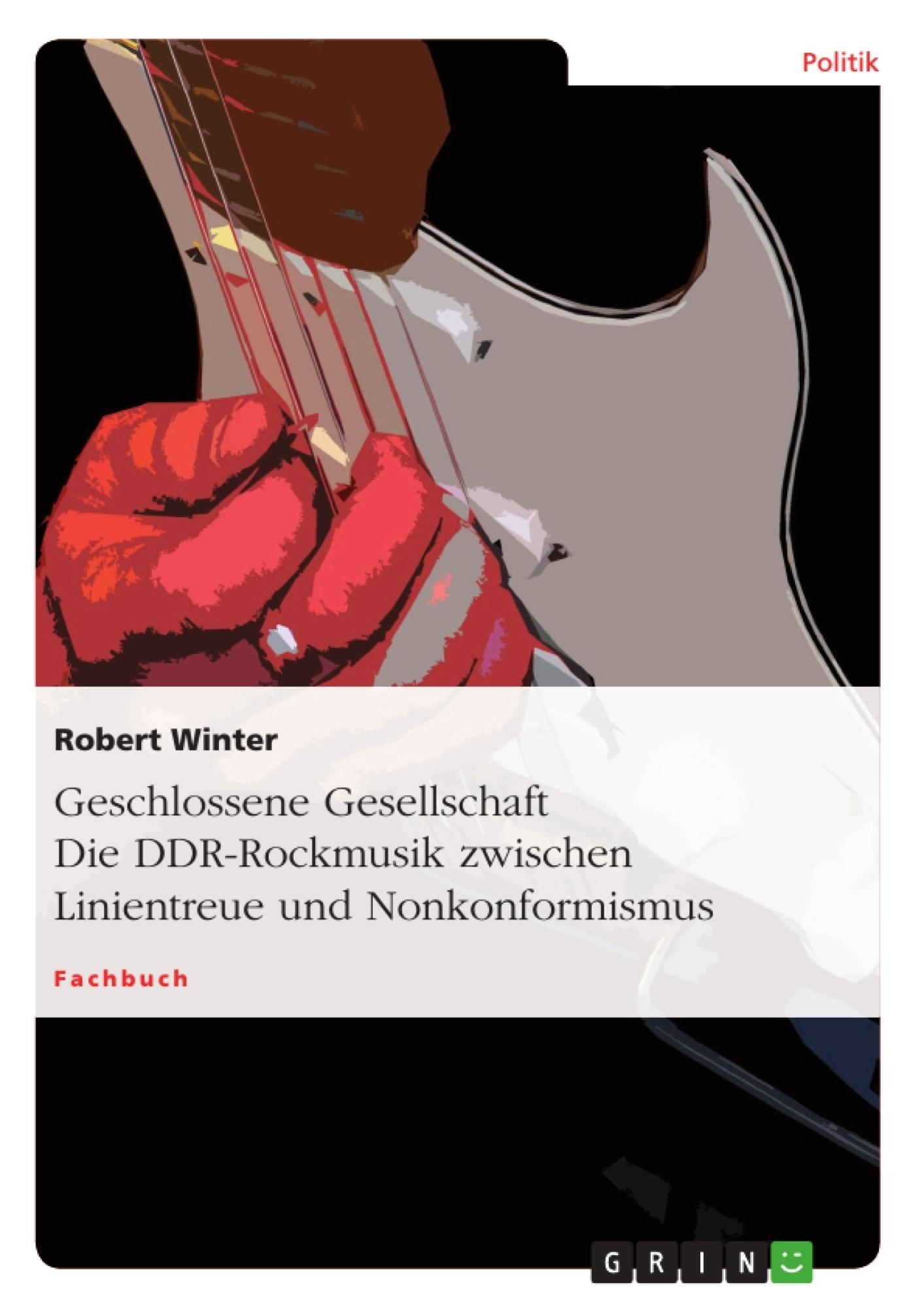 Titel: Geschlossene Gesellschaft. Die DDR-Rockmusik zwischen Linientreue und Nonkonformismus