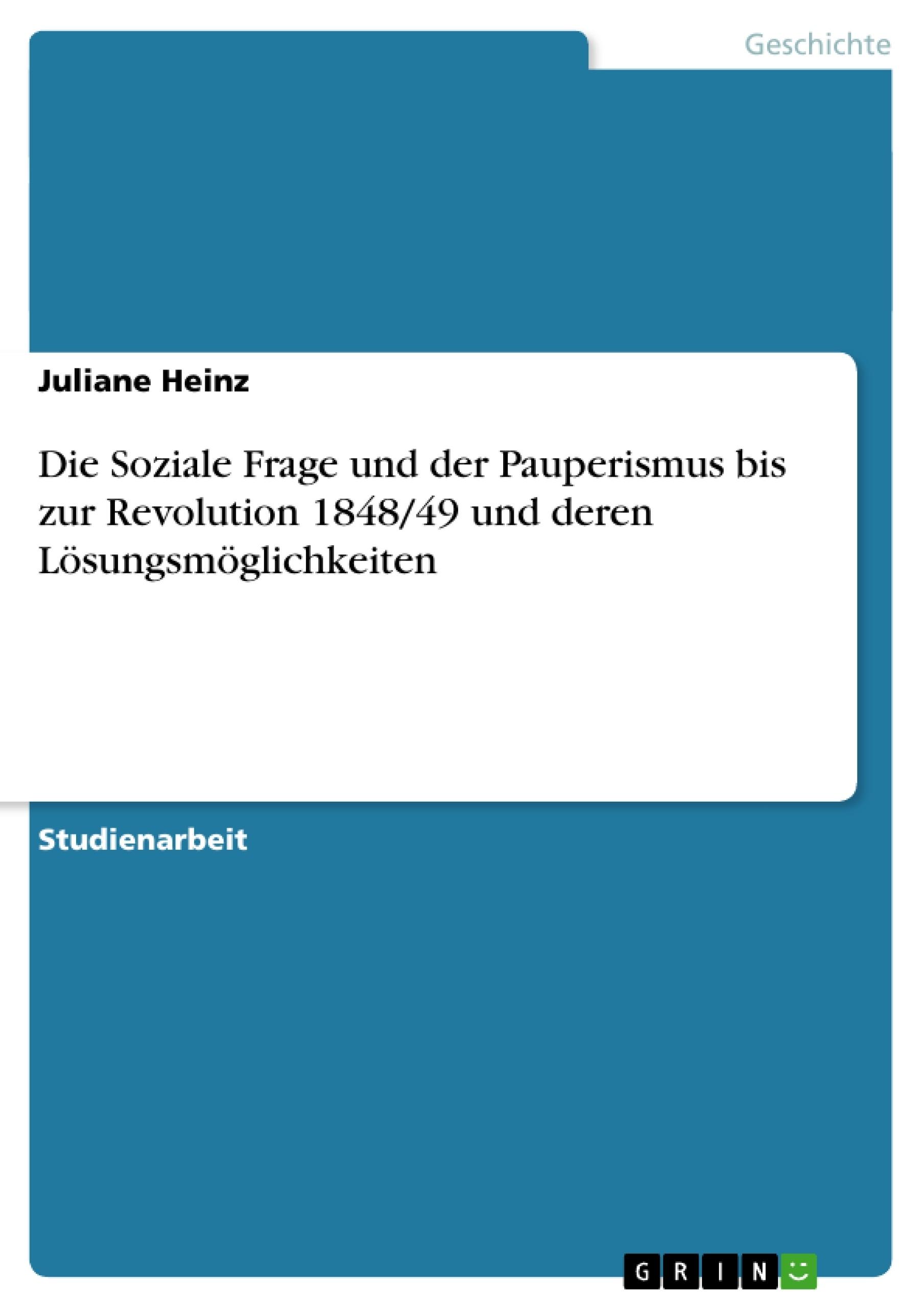 Titel: Die Soziale Frage und der Pauperismus  bis zur Revolution 1848/49 und deren Lösungsmöglichkeiten
