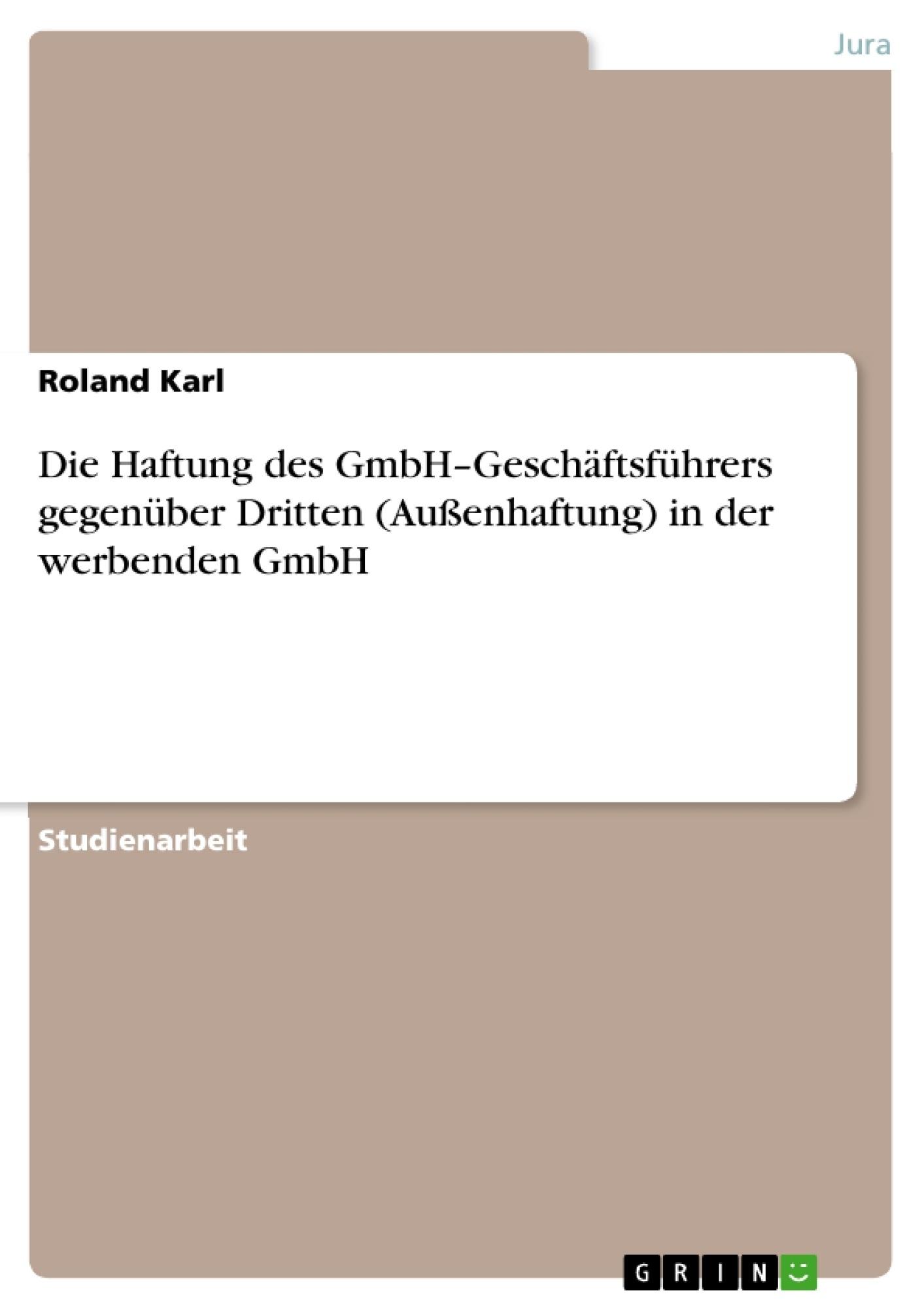 Titel: Die Haftung des GmbH–Geschäftsführers gegenüber Dritten (Außenhaftung) in der werbenden GmbH