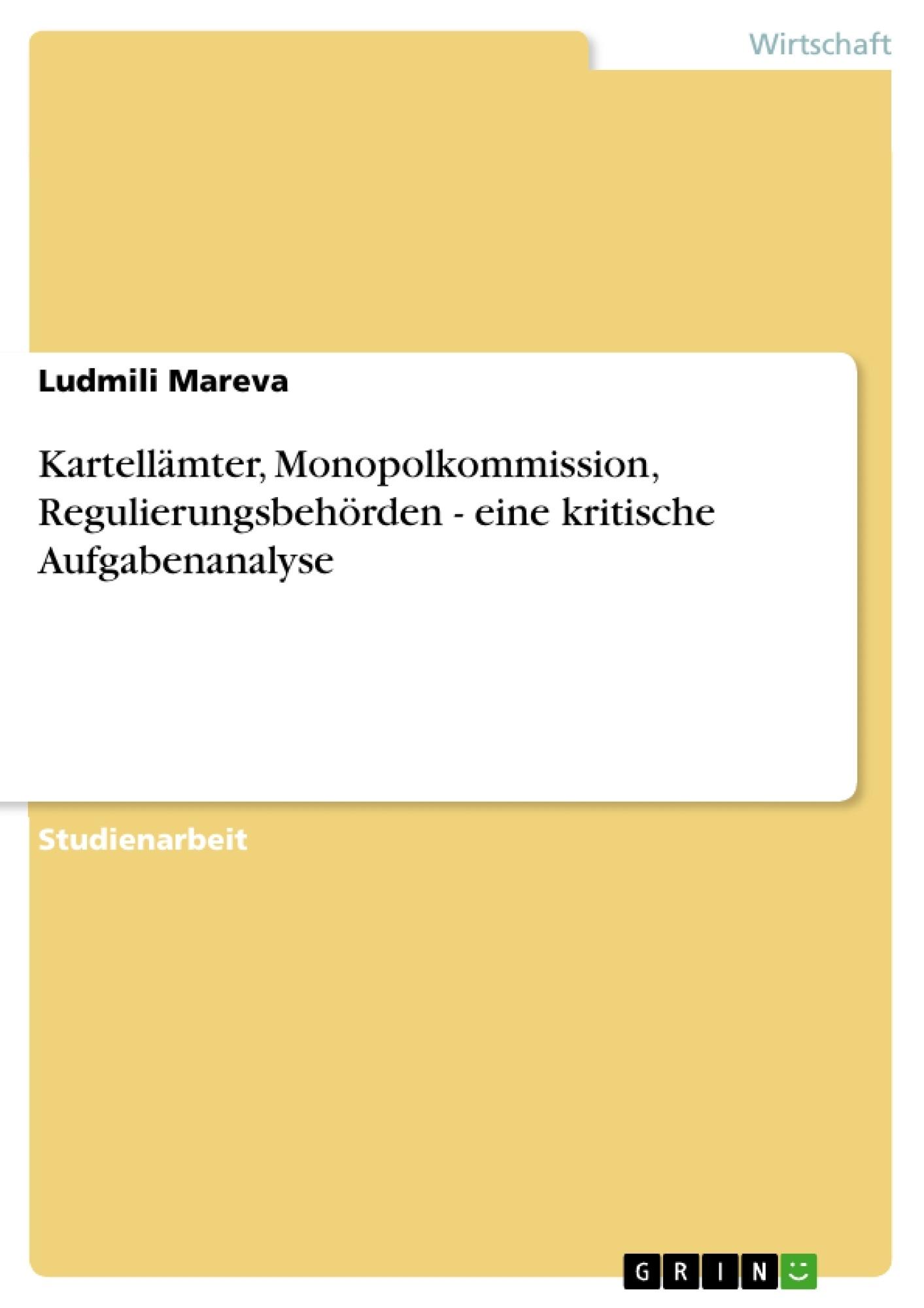 Titel: Kartellämter, Monopolkommission, Regulierungsbehörden - eine kritische Aufgabenanalyse