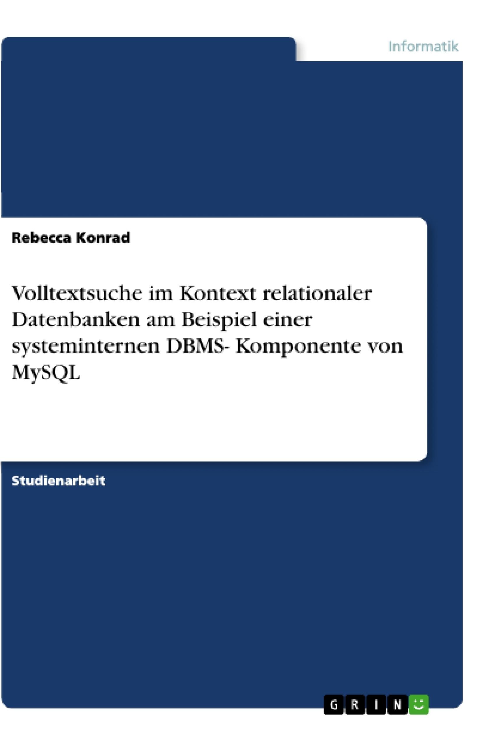 Titel: Volltextsuche im Kontext relationaler  Datenbanken am Beispiel einer systeminternen DBMS- Komponente von MySQL