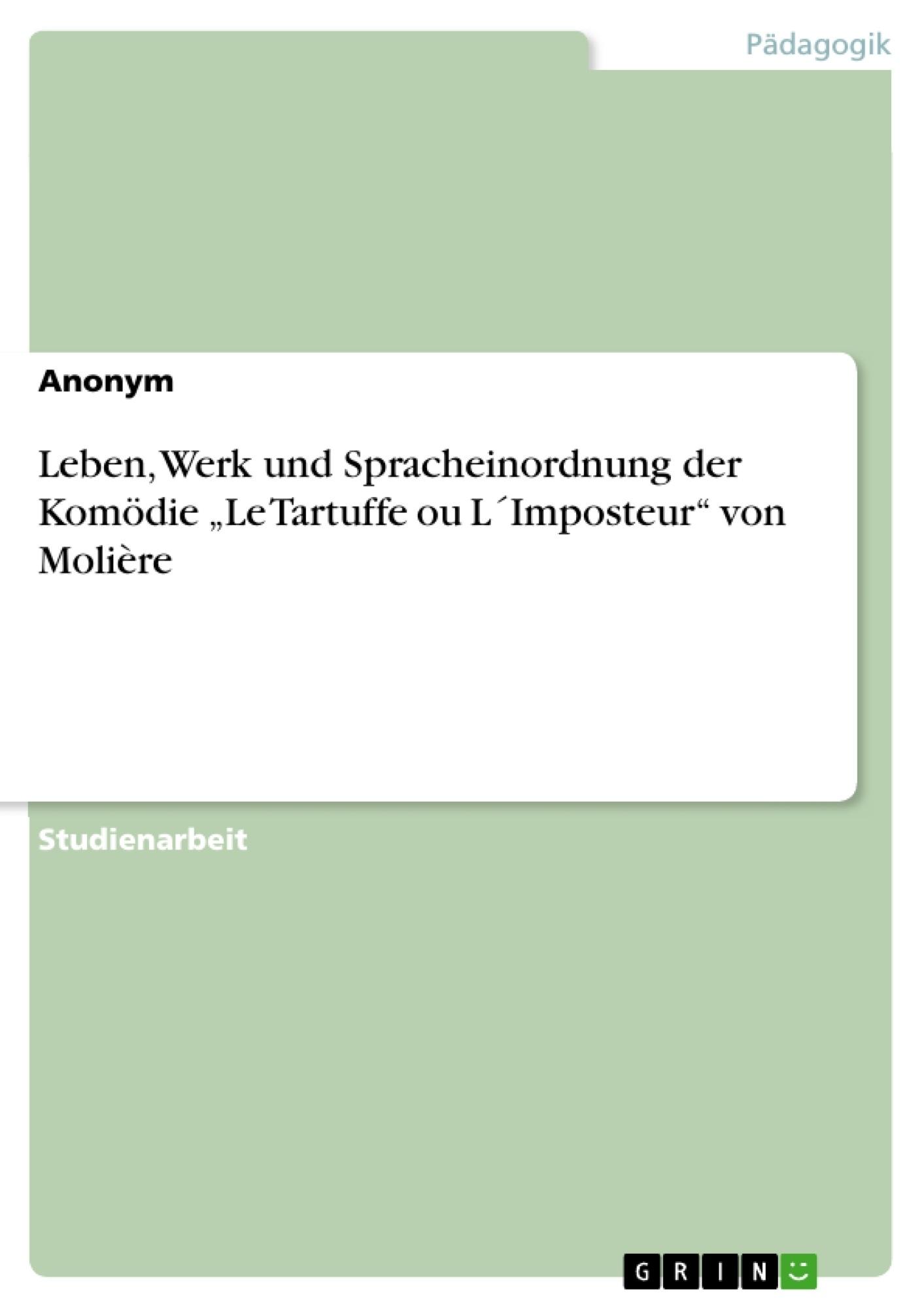 """Titel: Leben, Werk und Spracheinordnung der Komödie """"Le Tartuffe ou L´Imposteur"""" von Molière"""