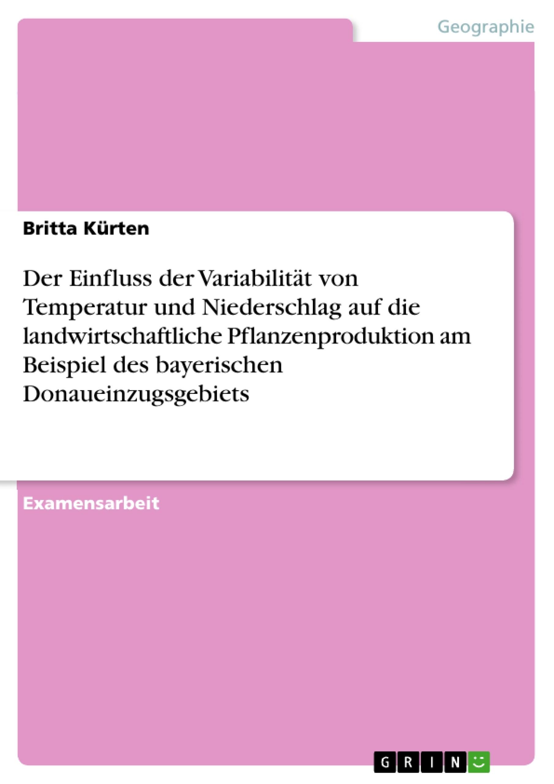 Titel: Der Einfluss der Variabilität von Temperatur und Niederschlag auf die landwirtschaftliche Pflanzenproduktion am Beispiel des bayerischen Donaueinzugsgebiets