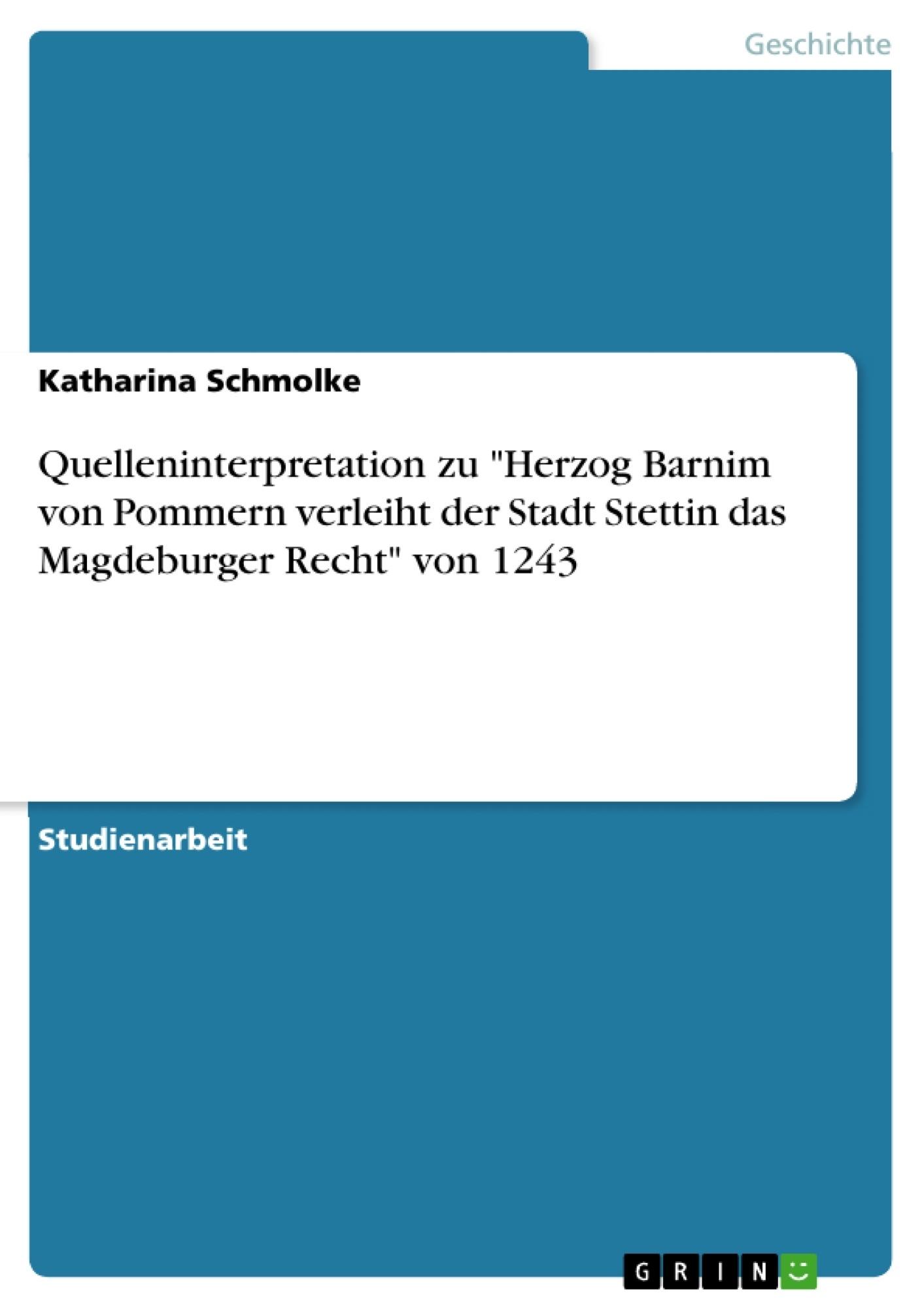 """Titel: Quelleninterpretation zu """"Herzog Barnim von Pommern verleiht der Stadt Stettin das Magdeburger Recht"""" von 1243"""