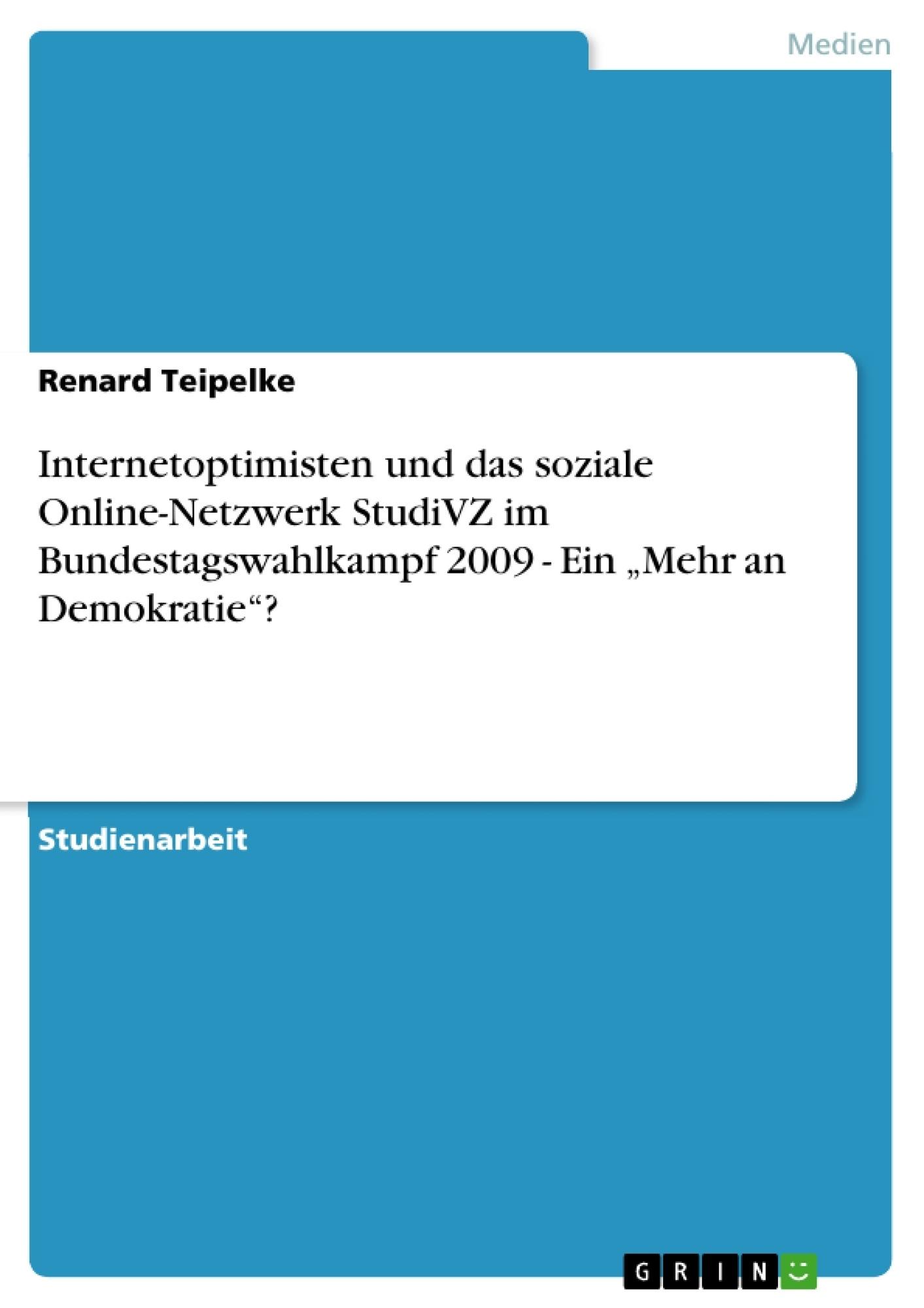 """Titel: Internetoptimisten und das soziale Online-Netzwerk StudiVZ im Bundestagswahlkampf 2009 - Ein """"Mehr an Demokratie""""?"""