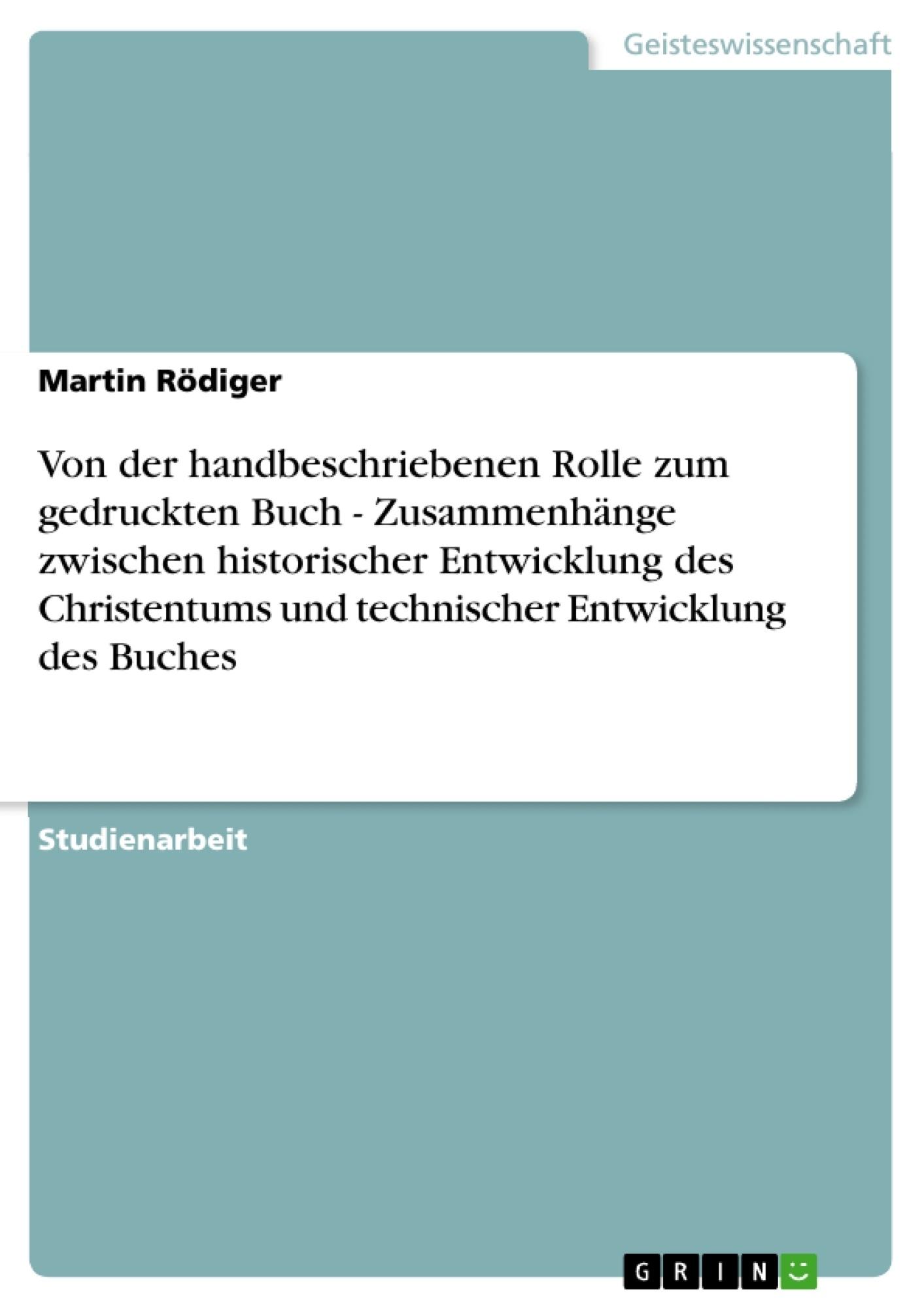 Titel: Von der handbeschriebenen Rolle zum gedruckten Buch - Zusammenhänge zwischen historischer Entwicklung des Christentums und technischer Entwicklung des Buches