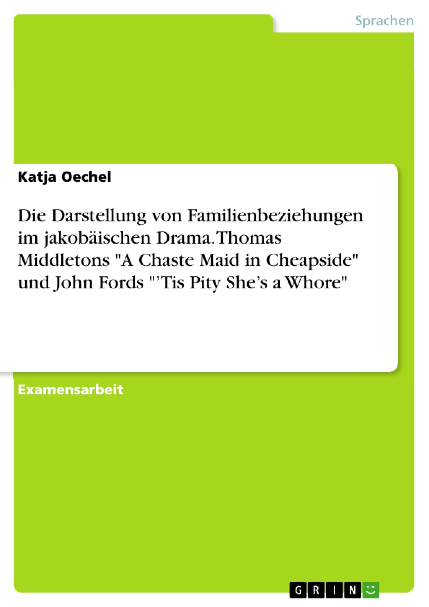 """Titel: Die Darstellung von Familienbeziehungen im jakobäischen Drama. Thomas Middletons """"A Chaste Maid in Cheapside"""" und John Fords """"'Tis Pity She's a Whore"""""""