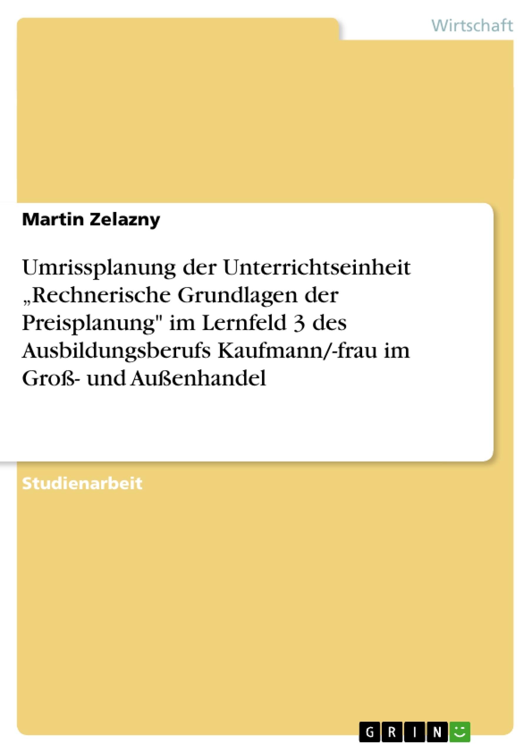 """Titel: Umrissplanung der Unterrichtseinheit """"Rechnerische Grundlagen der Preisplanung"""" im Lernfeld 3 des Ausbildungsberufs Kaufmann/-frau im Groß- und Außenhandel"""