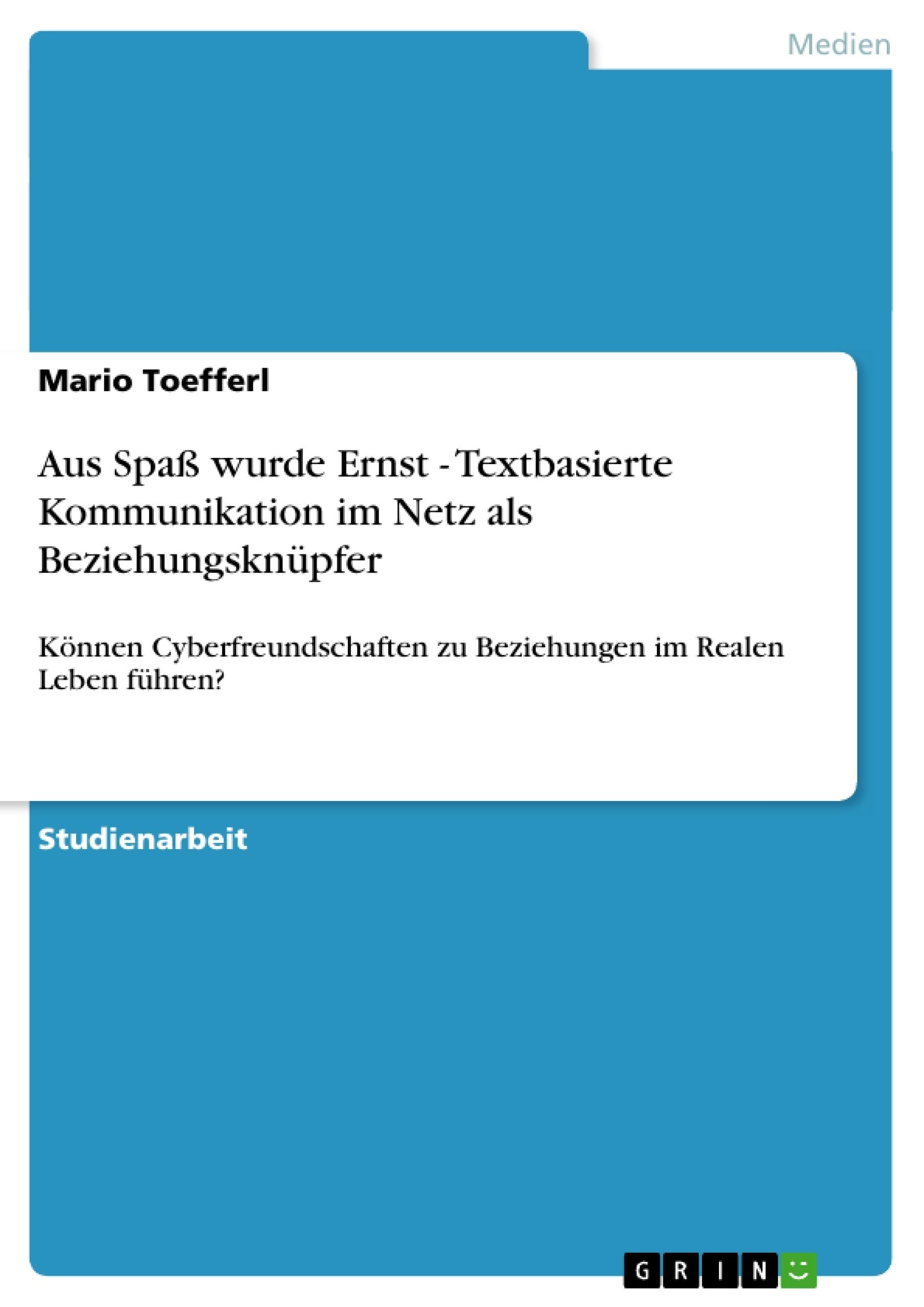 Titel: Aus Spaß wurde Ernst - Textbasierte Kommunikation im Netz als Beziehungsknüpfer