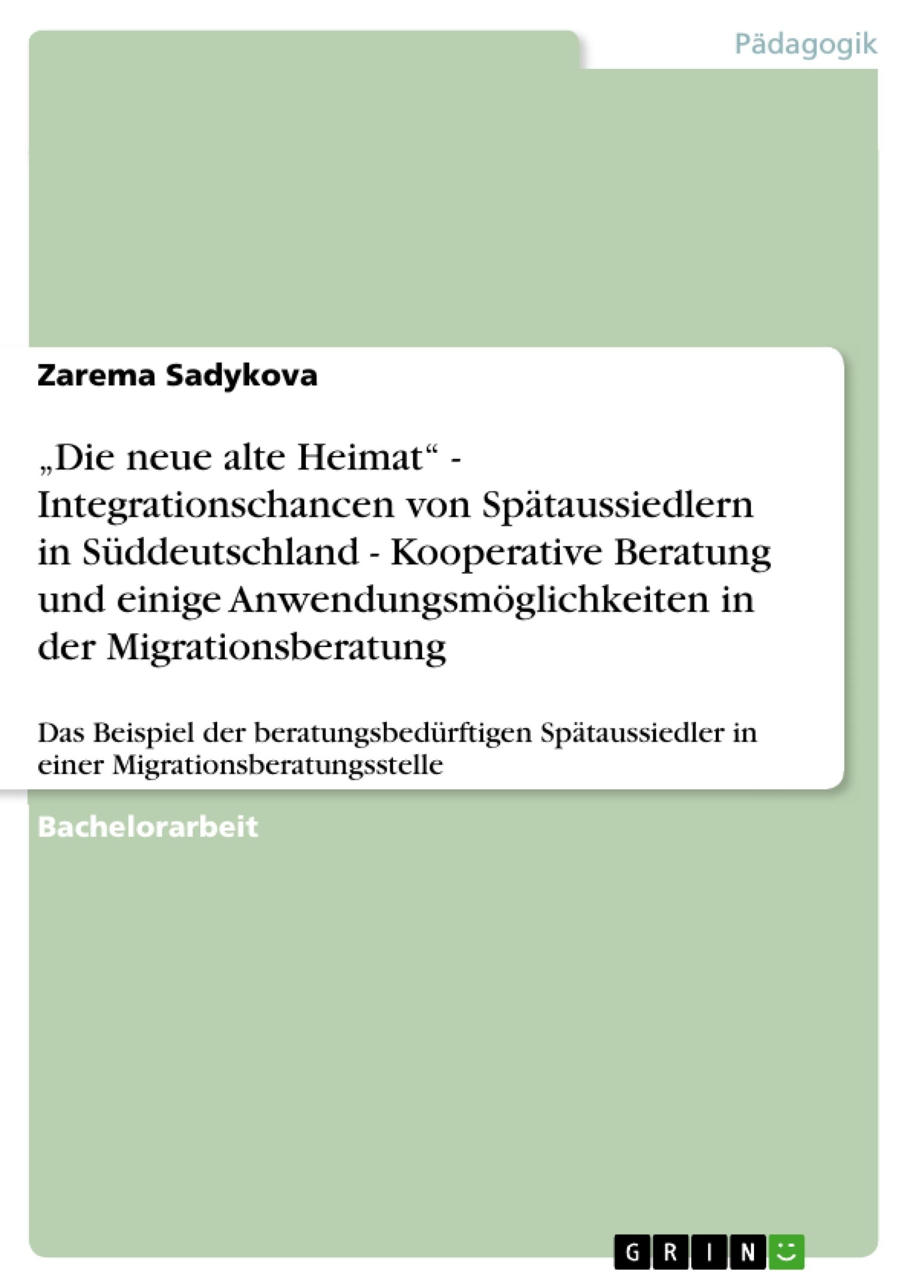 """Titel: """"Die neue alte Heimat"""" -  Integrationschancen von Spätaussiedlern in Süddeutschland - Kooperative Beratung und einige Anwendungsmöglichkeiten in der Migrationsberatung"""