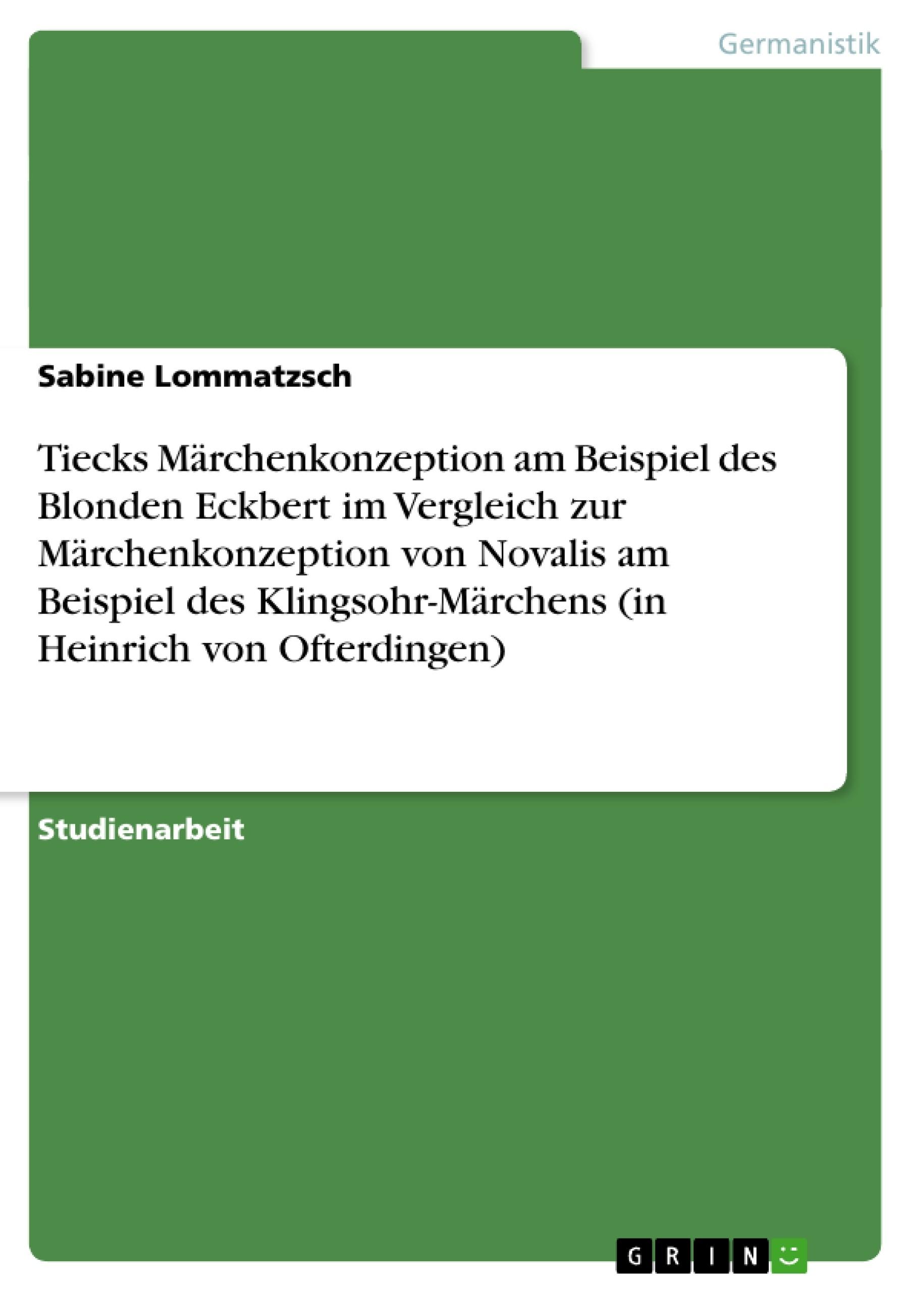 Titel: Tiecks Märchenkonzeption am Beispiel des Blonden Eckbert im Vergleich zur Märchenkonzeption von Novalis am Beispiel des Klingsohr-Märchens (in Heinrich von Ofterdingen)