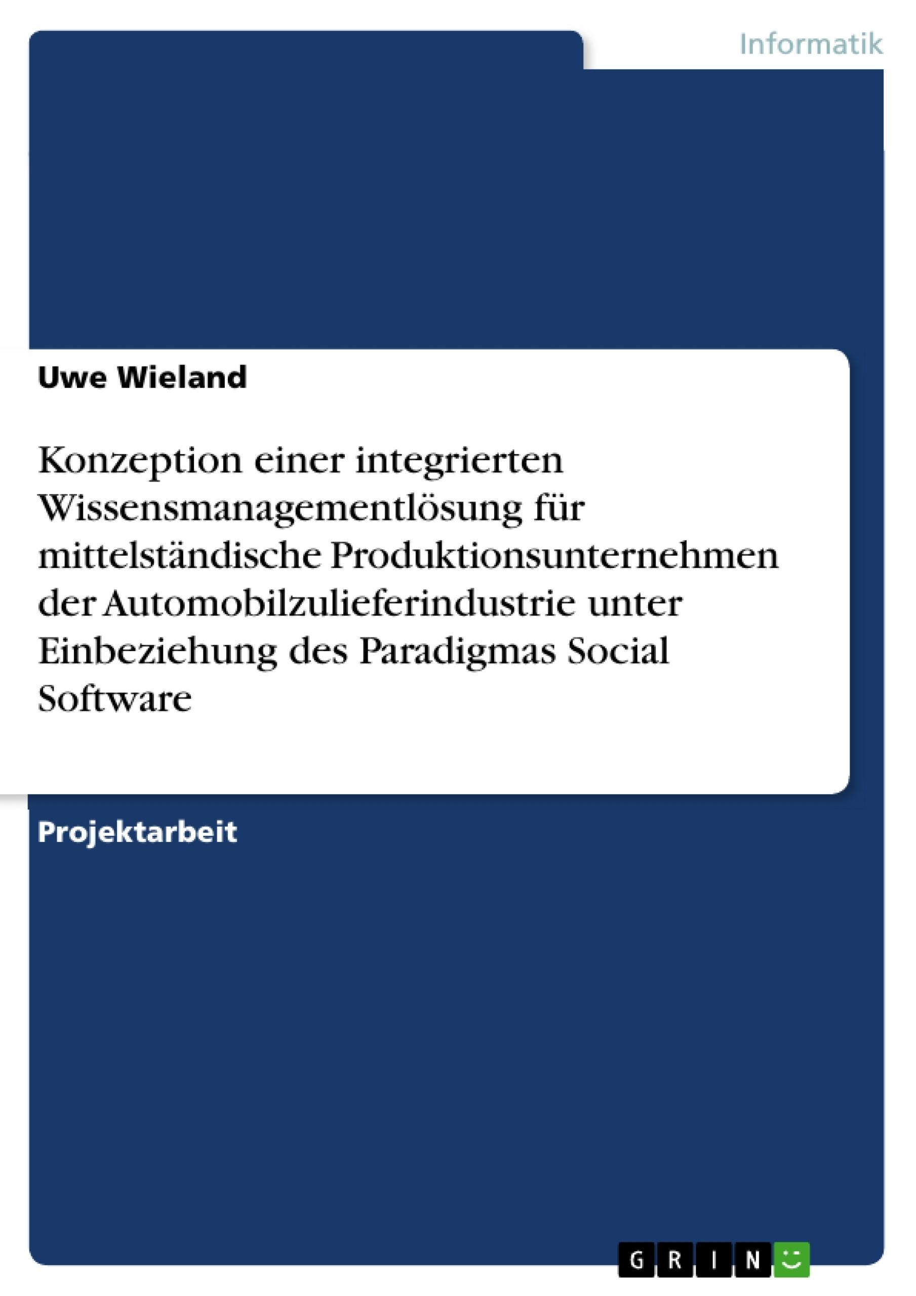 Titel: Konzeption einer integrierten Wissensmanagementlösung für mittelständische Produktionsunternehmen der Automobilzulieferindustrie unter Einbeziehung des Paradigmas Social Software