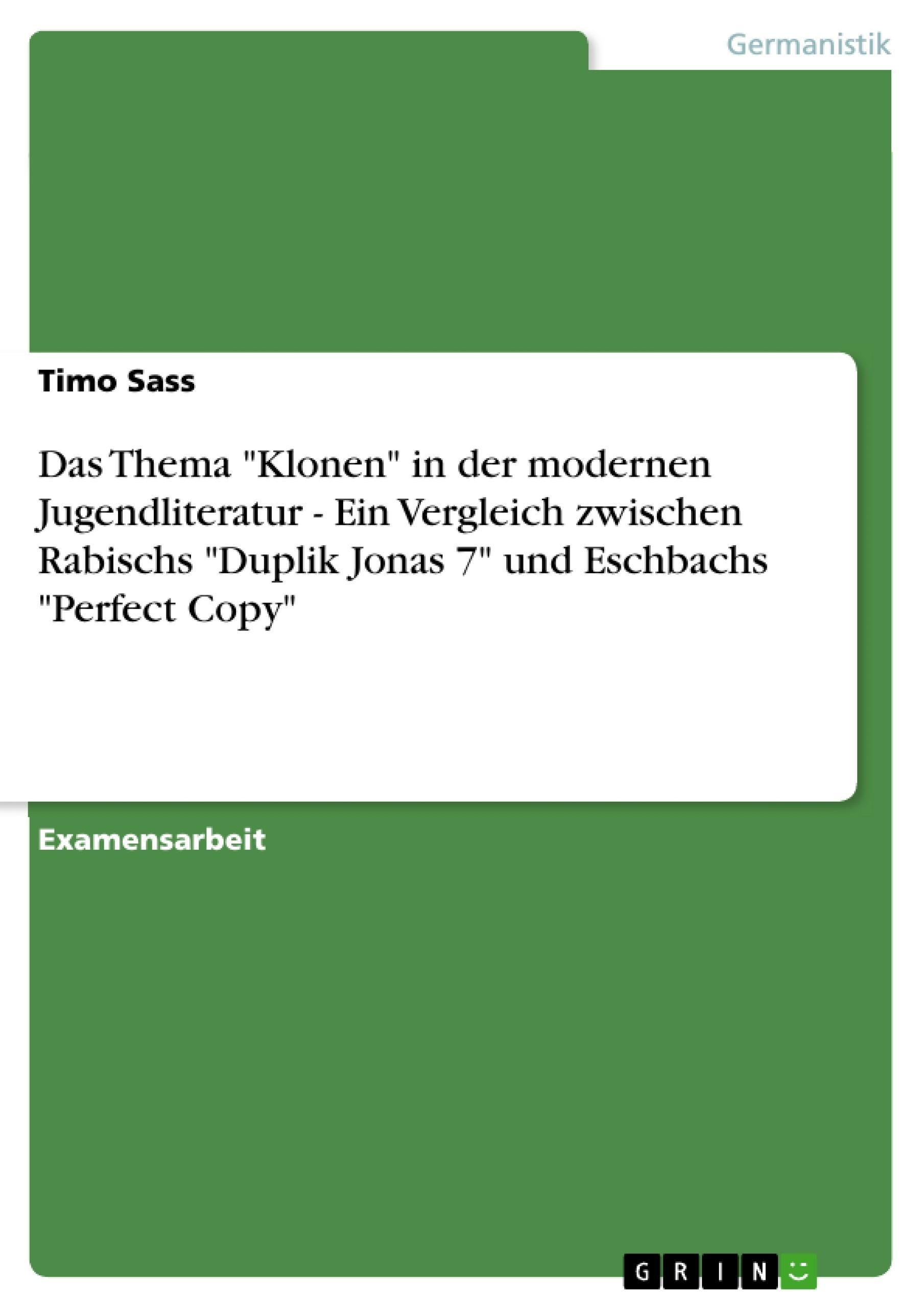 """Titel: Das Thema """"Klonen"""" in der modernen Jugendliteratur - Ein Vergleich zwischen Rabischs """"Duplik Jonas 7"""" und Eschbachs """"Perfect Copy"""""""