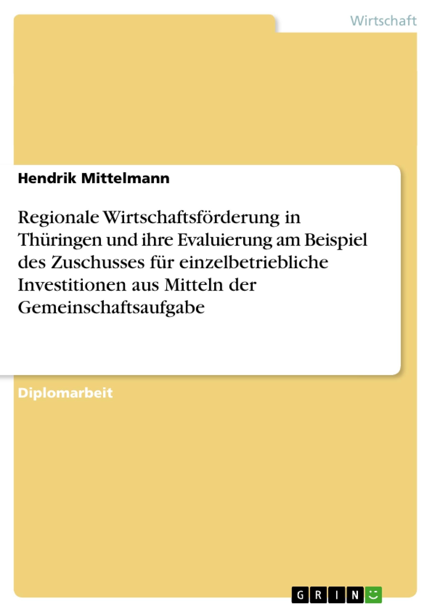 Titel: Regionale Wirtschaftsförderung in Thüringen und ihre Evaluierung am Beispiel des Zuschusses für einzelbetriebliche Investitionen aus Mitteln der Gemeinschaftsaufgabe