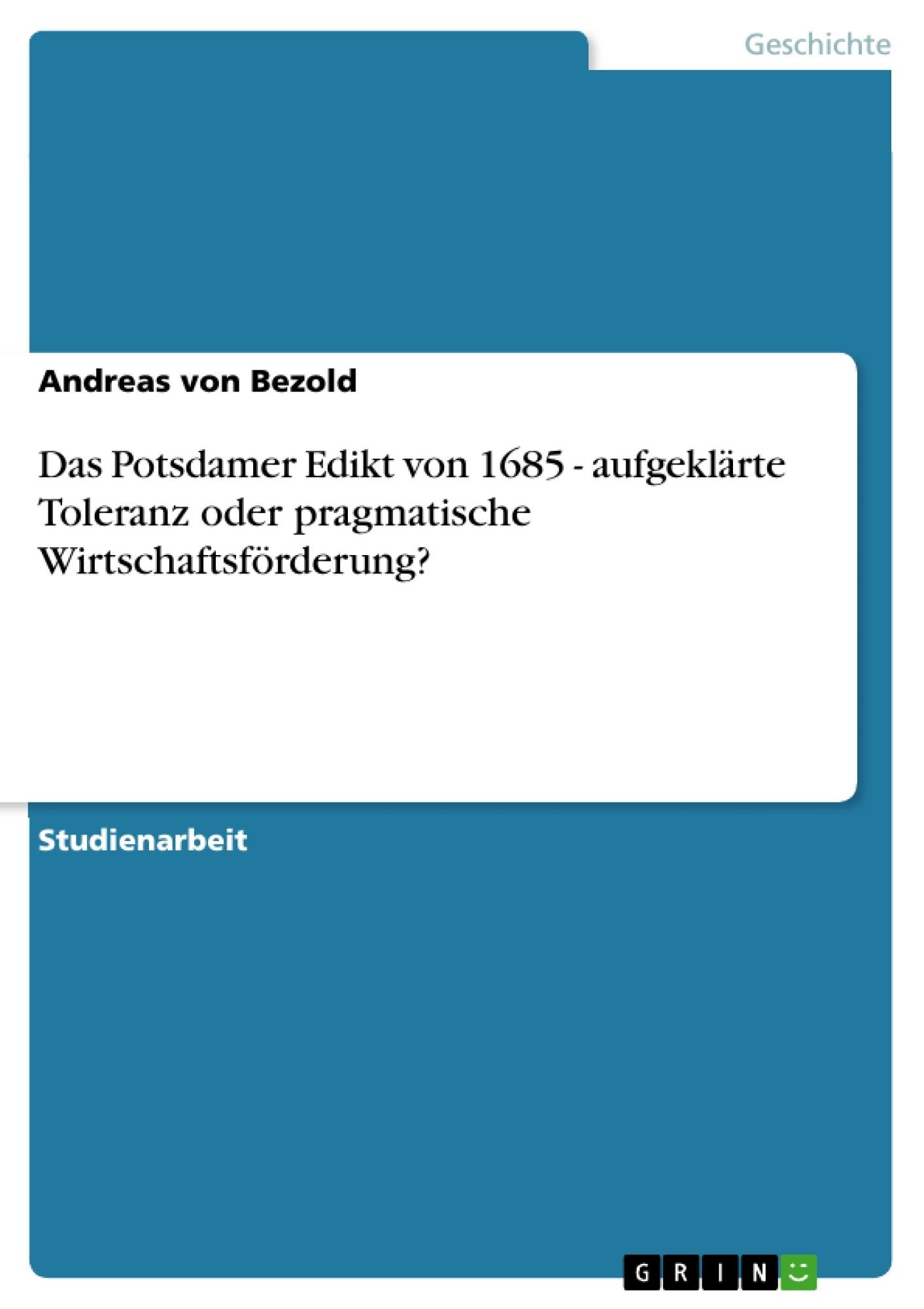 Titel: Das Potsdamer Edikt von 1685 - aufgeklärte Toleranz oder pragmatische Wirtschaftsförderung?