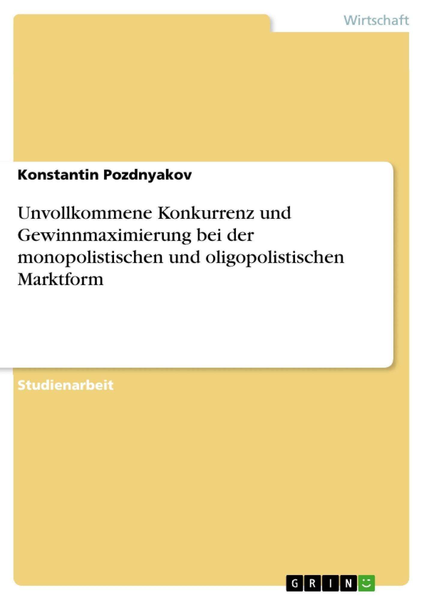 Titel: Unvollkommene Konkurrenz und Gewinnmaximierung bei der monopolistischen und oligopolistischen Marktform