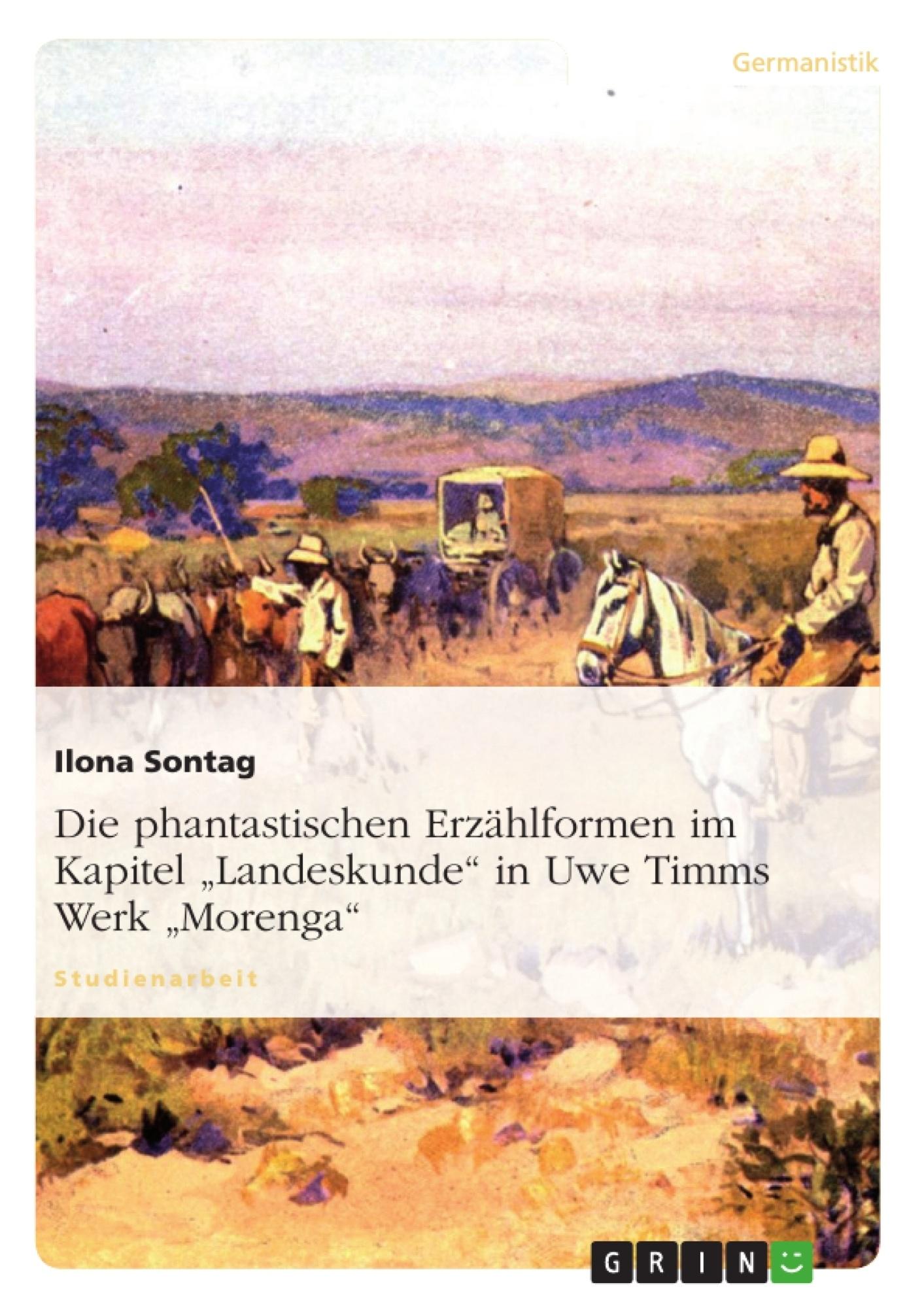 """Titel: Die phantastischen Erzählformen im Kapitel """"Landeskunde"""" in Uwe Timms Werk """"Morenga"""""""