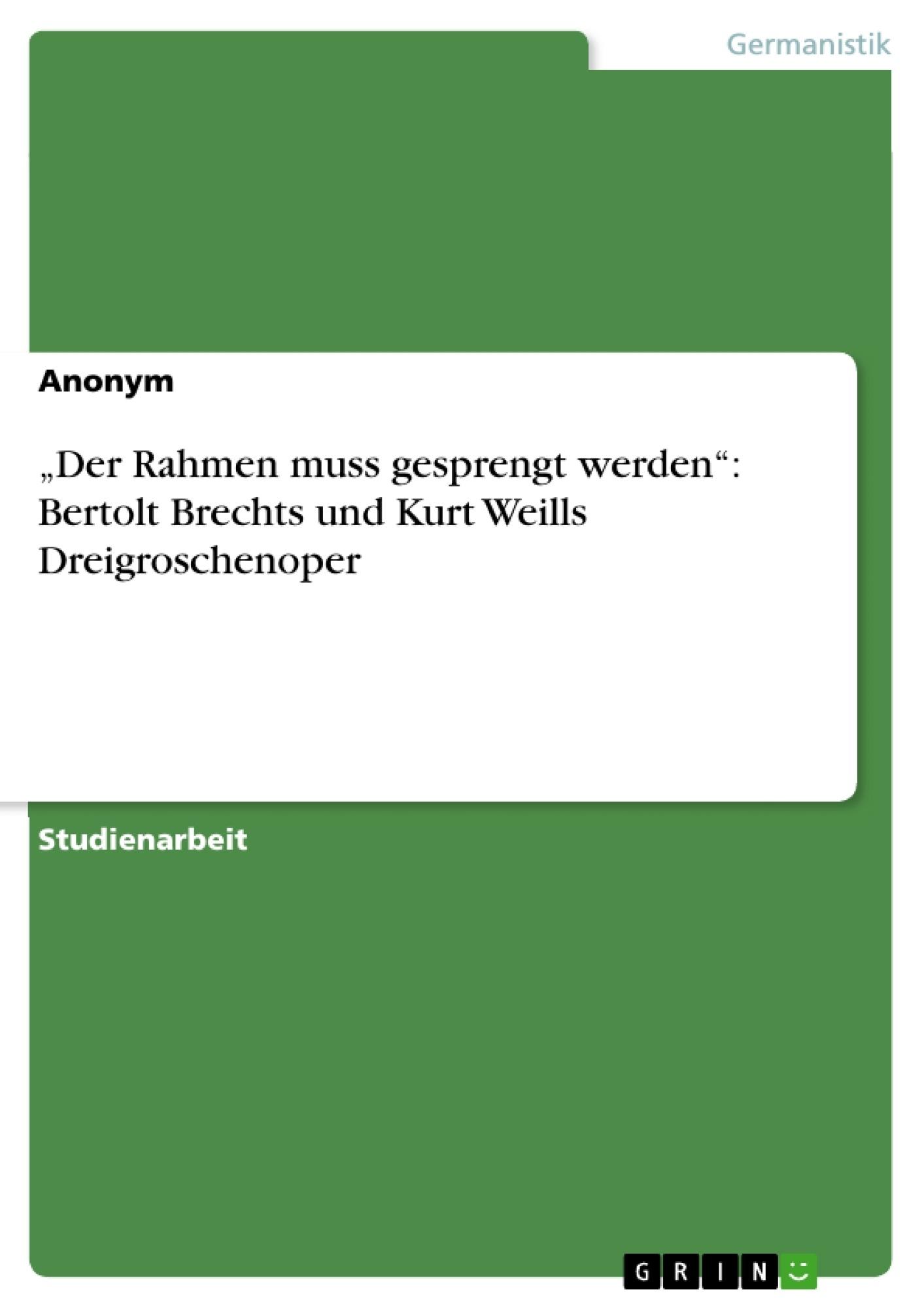 """Titel: """"Der Rahmen muss gesprengt werden"""": Bertolt Brechts und Kurt Weills  Dreigroschenoper"""