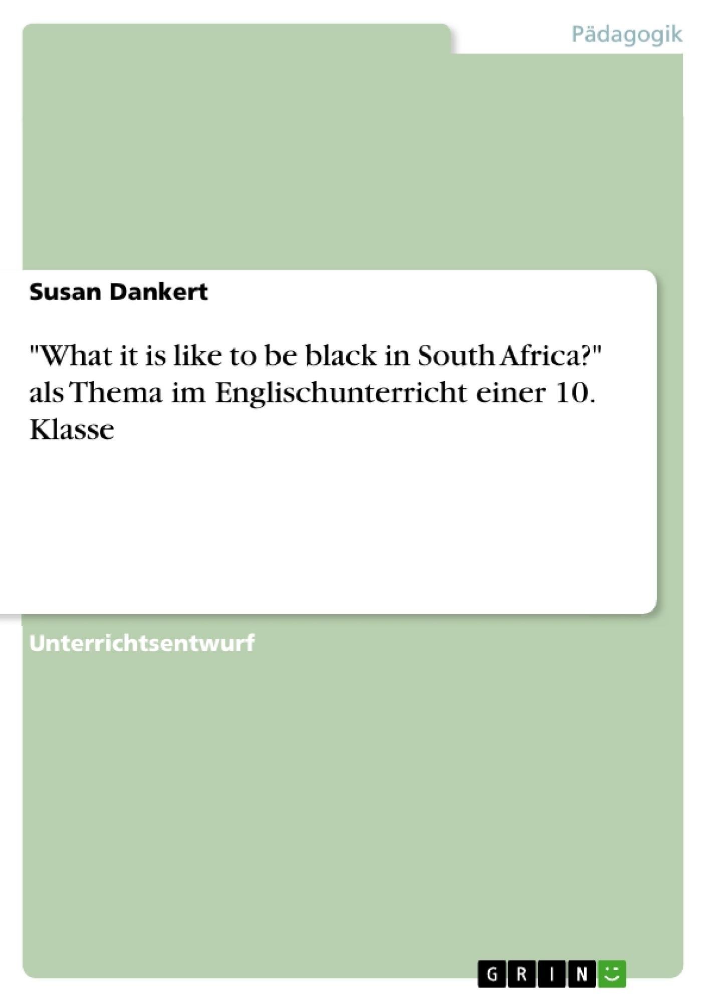 """Titel: """"What it is like to be black in South Africa?"""" als Thema im Englischunterricht einer 10. Klasse"""