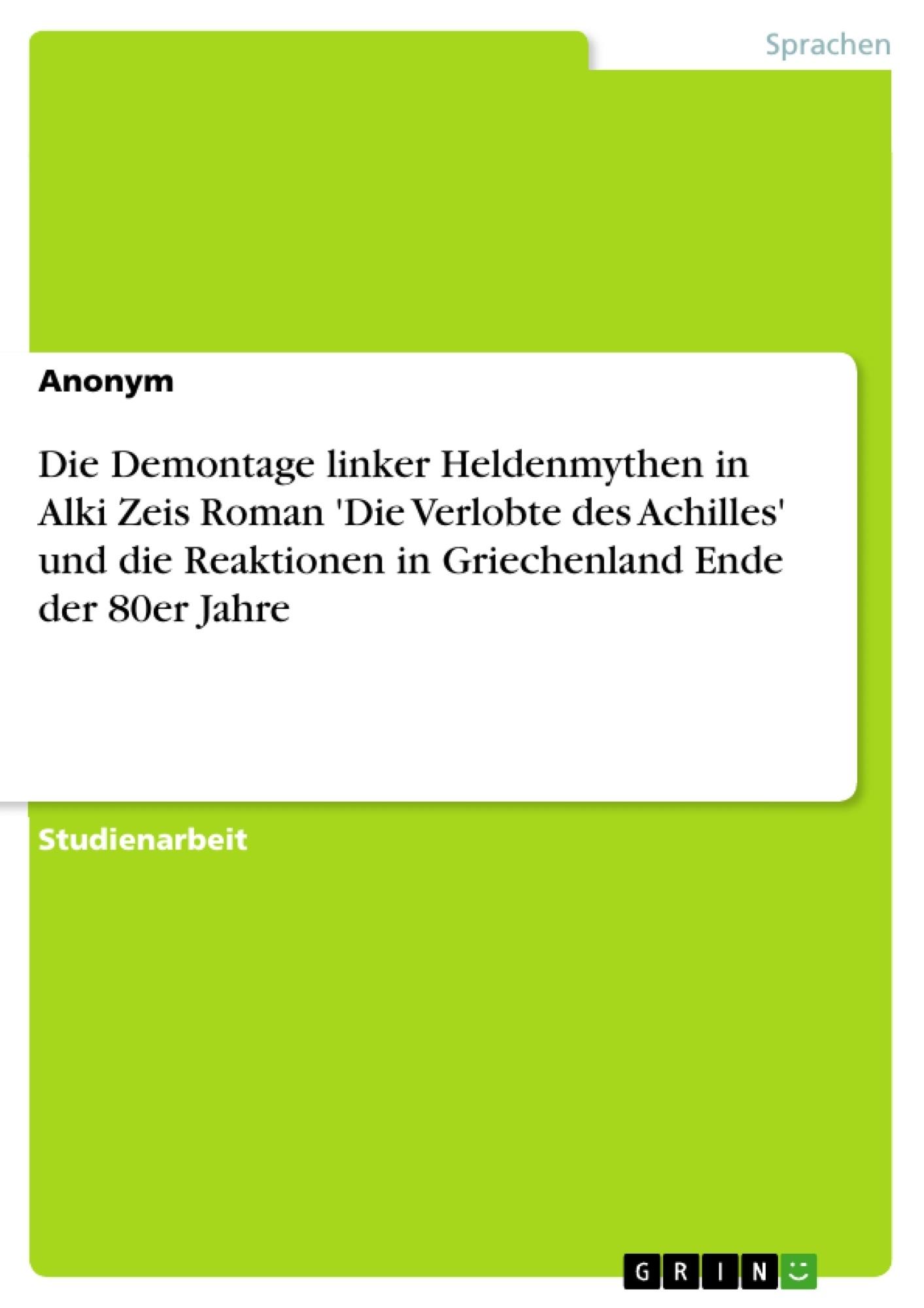 Titel: Die Demontage linker Heldenmythen in Alki Zeis Roman 'Die Verlobte des Achilles' und die Reaktionen in Griechenland Ende der 80er Jahre