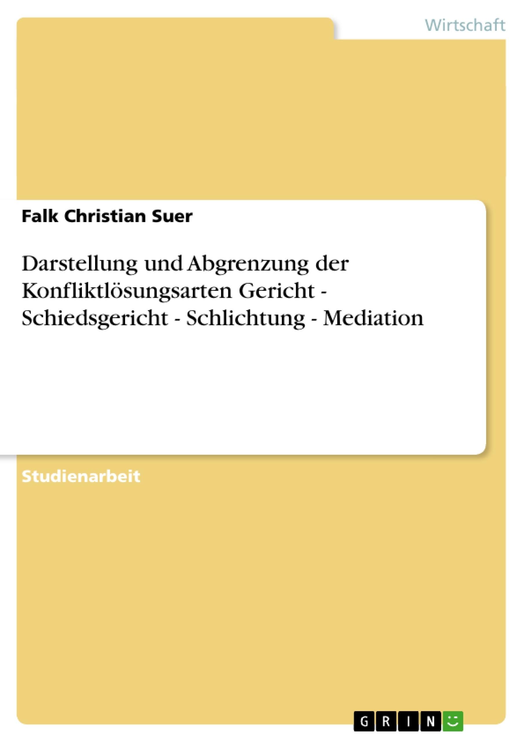 Titel: Darstellung und Abgrenzung der Konfliktlösungsarten Gericht - Schiedsgericht - Schlichtung - Mediation