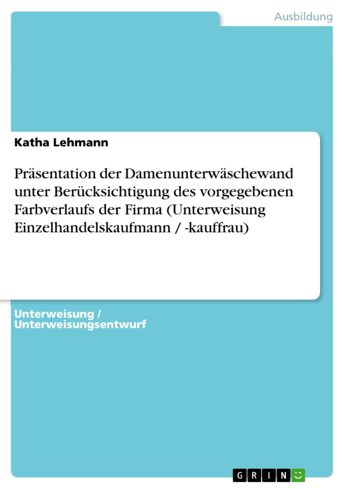 Titel: Präsentation der Damenunterwäschewand unter Berücksichtigung des vorgegebenen Farbverlaufs der Firma (Unterweisung Einzelhandelskaufmann / -kauffrau)