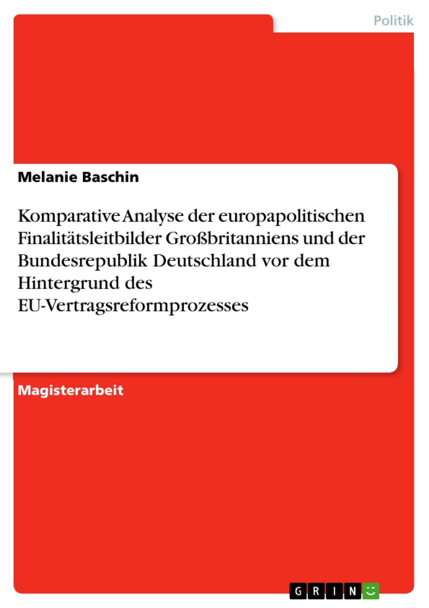Titel: Komparative Analyse der europapolitischen Finalitätsleitbilder Großbritanniens und der Bundesrepublik Deutschland vor dem Hintergrund des EU-Vertragsreformprozesses