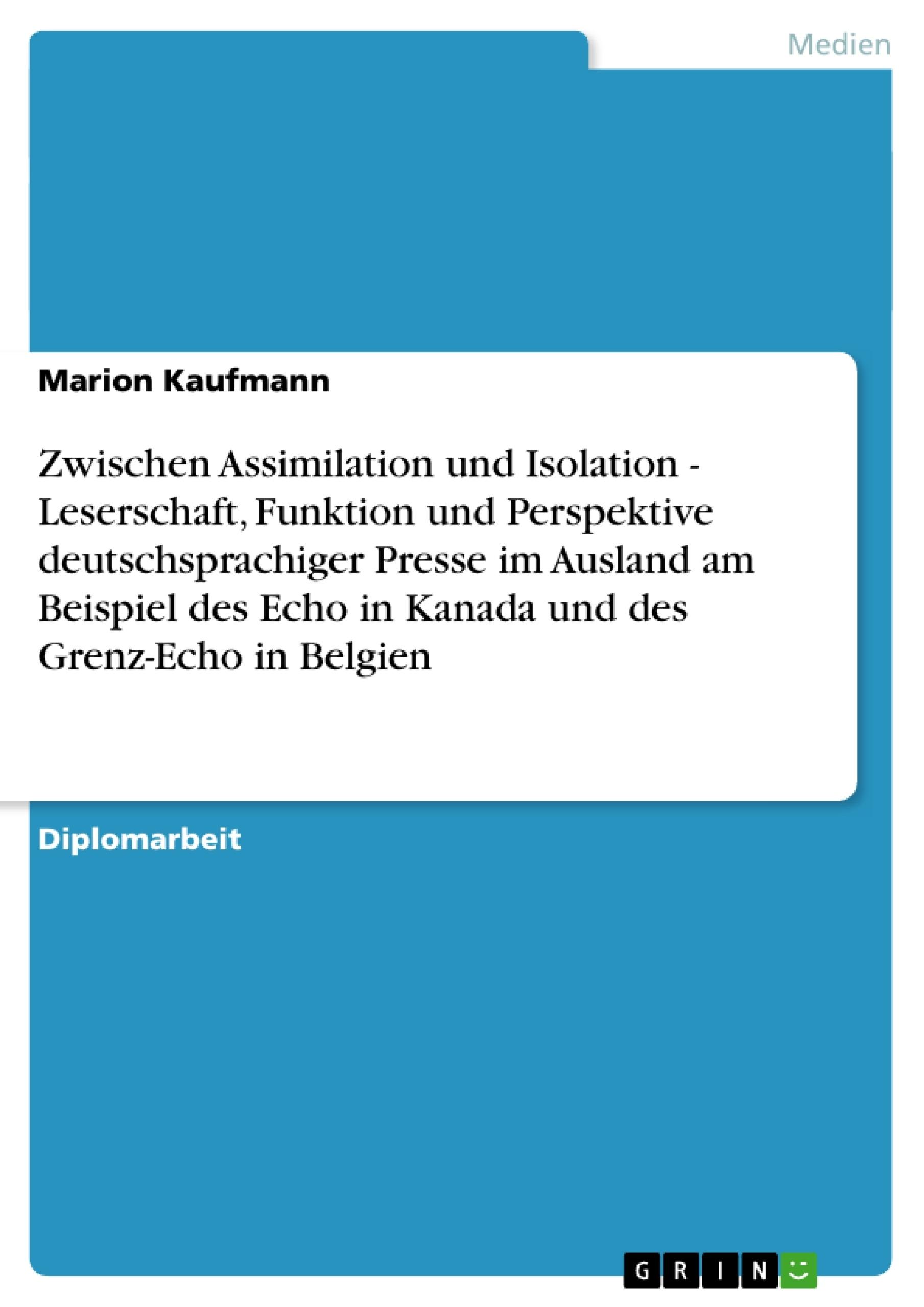 Titel: Zwischen Assimilation und Isolation - Leserschaft, Funktion und Perspektive deutschsprachiger Presse im Ausland am Beispiel des Echo in Kanada und des Grenz-Echo in Belgien