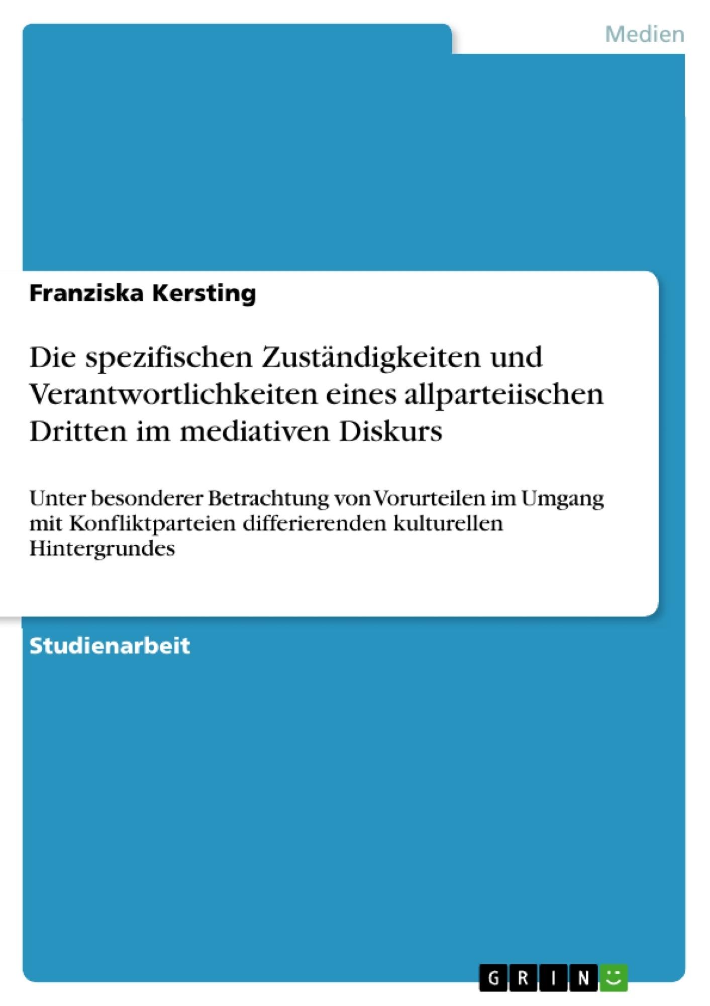 Titel: Die spezifischen Zuständigkeiten und Verantwortlichkeiten eines allparteiischen Dritten im mediativen Diskurs
