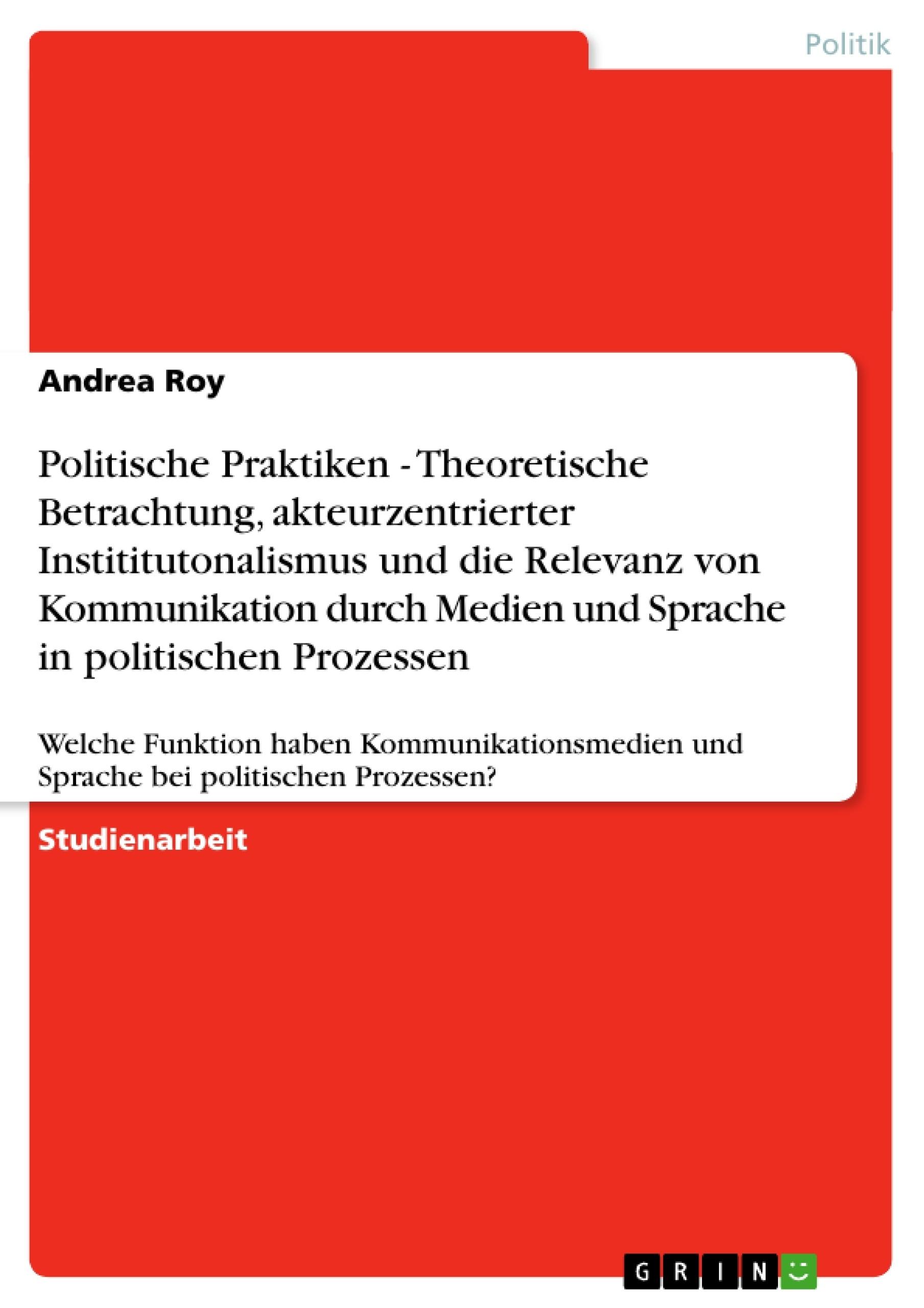 Titel: Politische Praktiken - Theoretische Betrachtung, akteurzentrierter Instititutonalismus und die Relevanz von Kommunikation durch Medien und Sprache in politischen Prozessen
