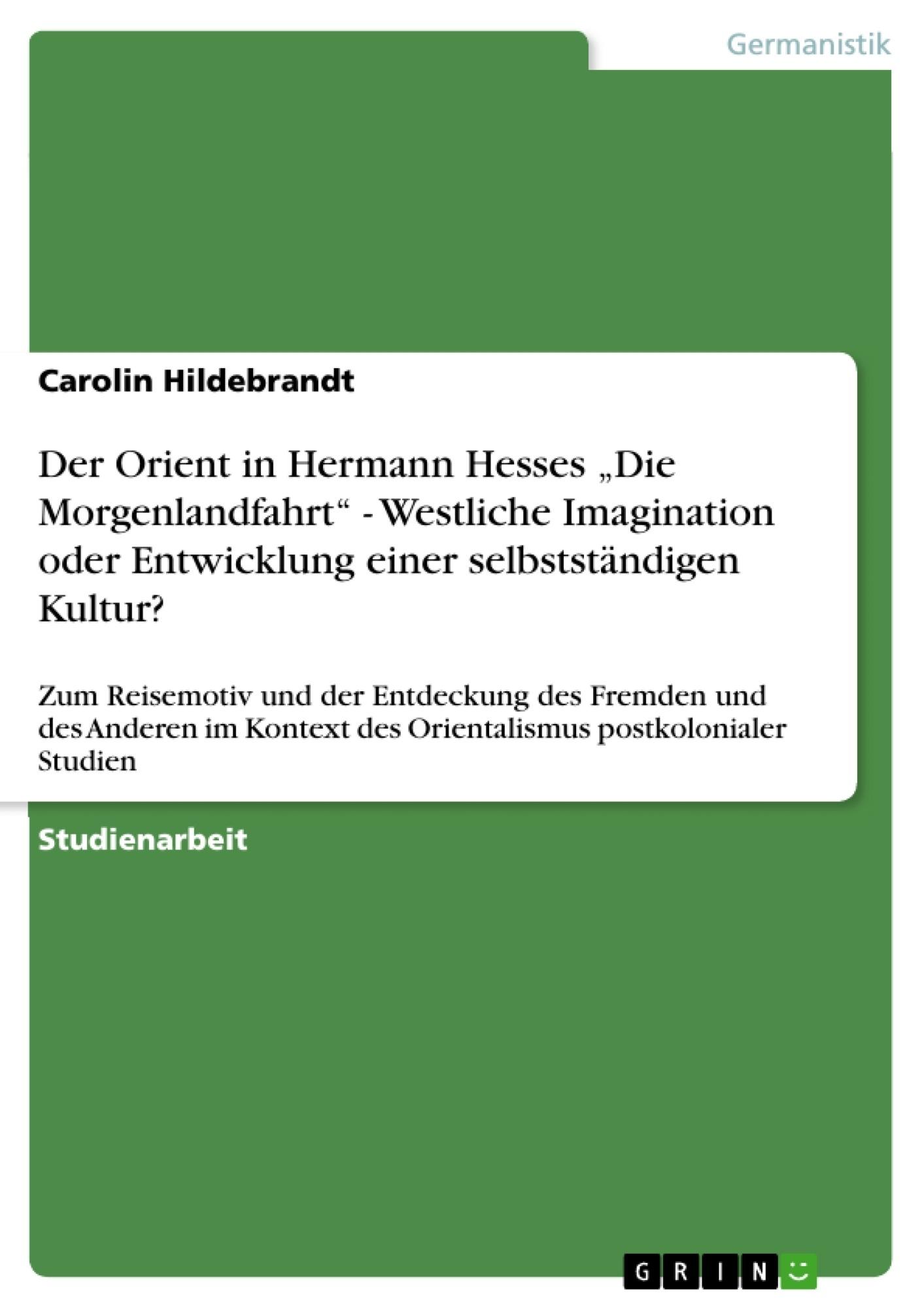 """Titel: Der Orient  in Hermann Hesses """"Die Morgenlandfahrt"""" - Westliche Imagination oder  Entwicklung einer selbstständigen Kultur?"""