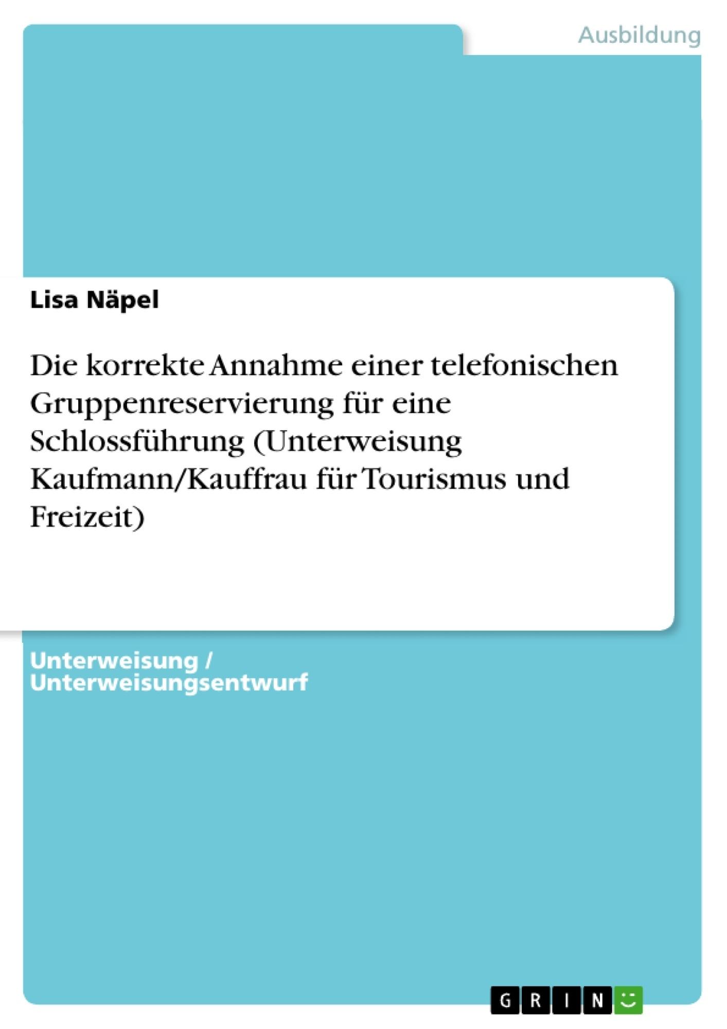 Titel: Die korrekte Annahme einer telefonischen Gruppenreservierung für eine Schlossführung (Unterweisung Kaufmann/Kauffrau für Tourismus und Freizeit)