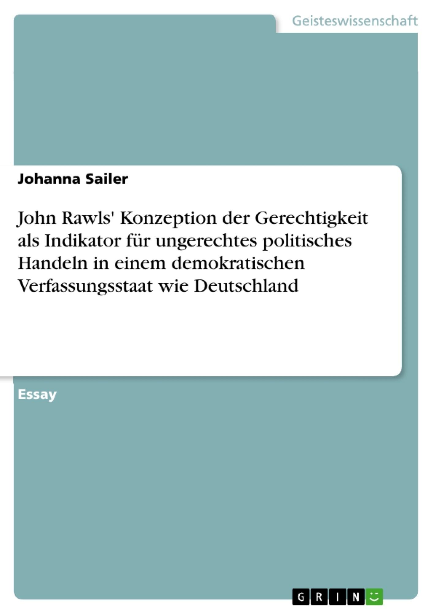 Titel: John Rawls' Konzeption der Gerechtigkeit als Indikator für ungerechtes politisches Handeln in einem demokratischen Verfassungsstaat wie Deutschland
