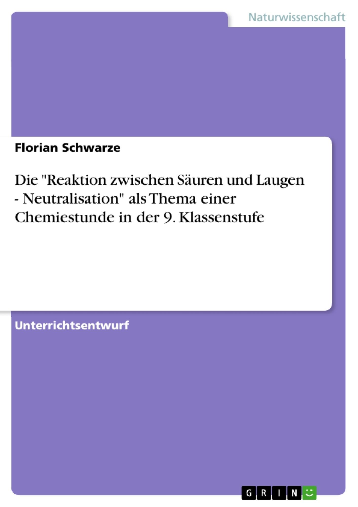 """Titel: Die """"Reaktion zwischen Säuren und Laugen - Neutralisation"""" als Thema einer Chemiestunde in der 9. Klassenstufe"""