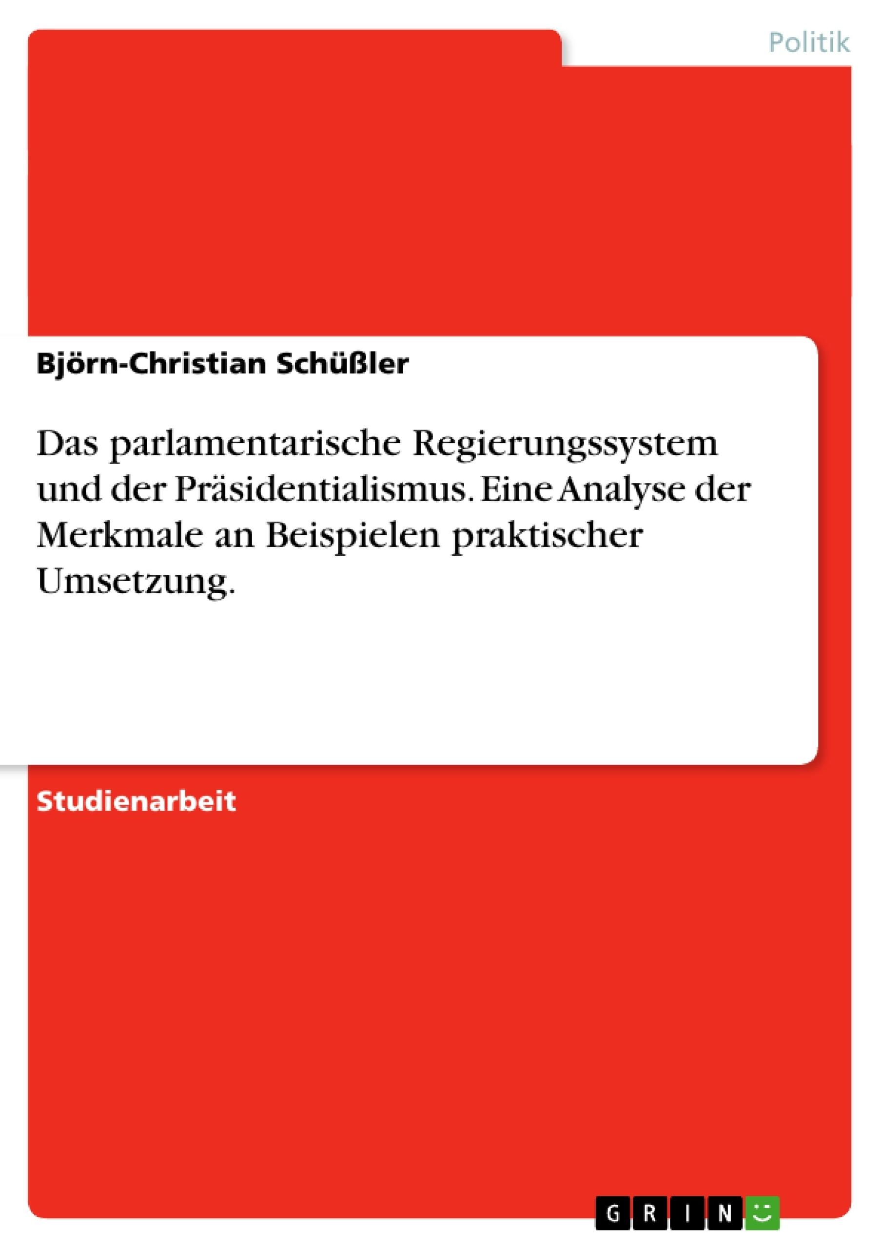 Titel: Das parlamentarische Regierungssystem und der Präsidentialismus. Eine Analyse der Merkmale an Beispielen praktischer Umsetzung.