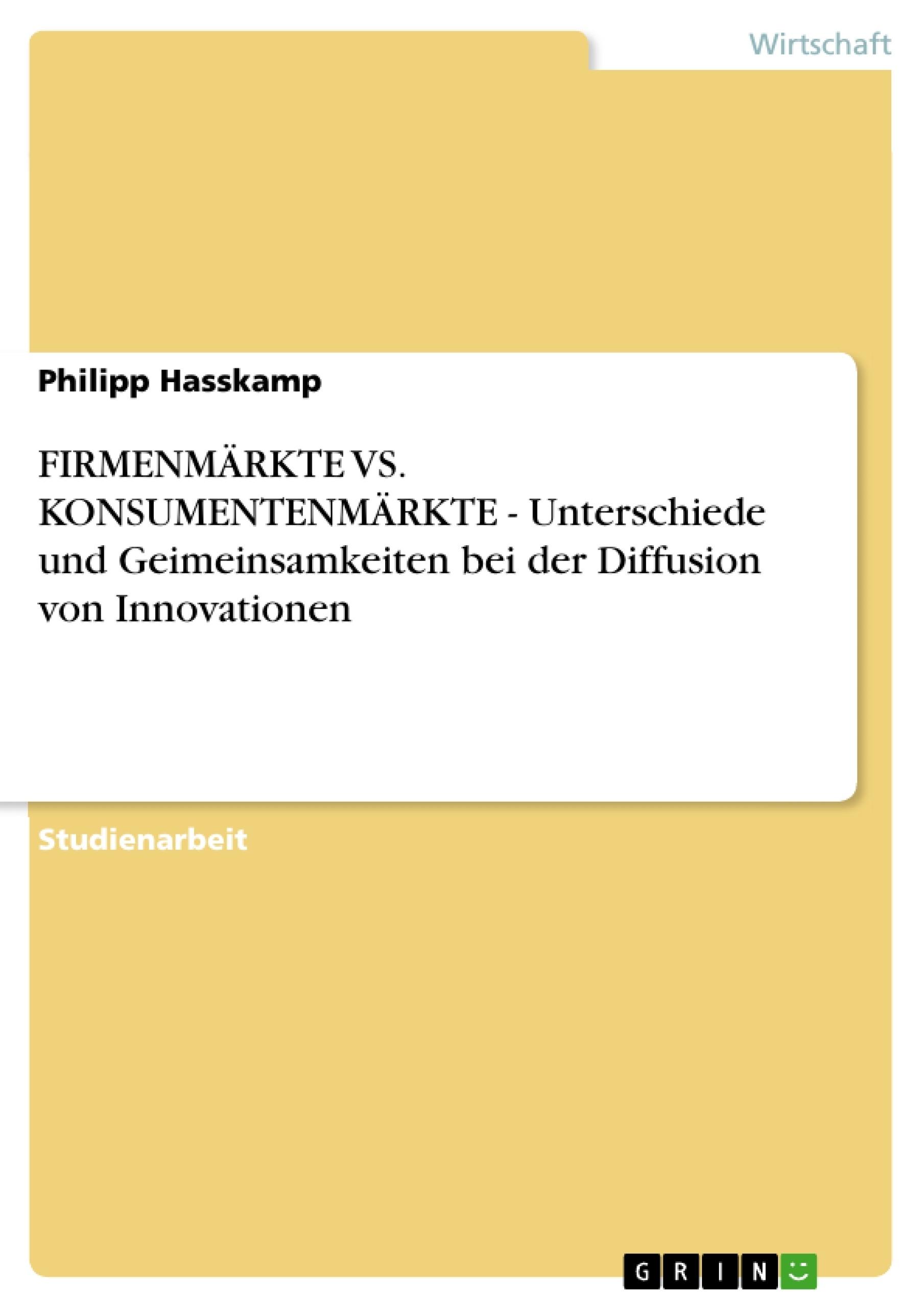 Titel: FIRMENMÄRKTE VS. KONSUMENTENMÄRKTE - Unterschiede und Geimeinsamkeiten bei der Diffusion von Innovationen
