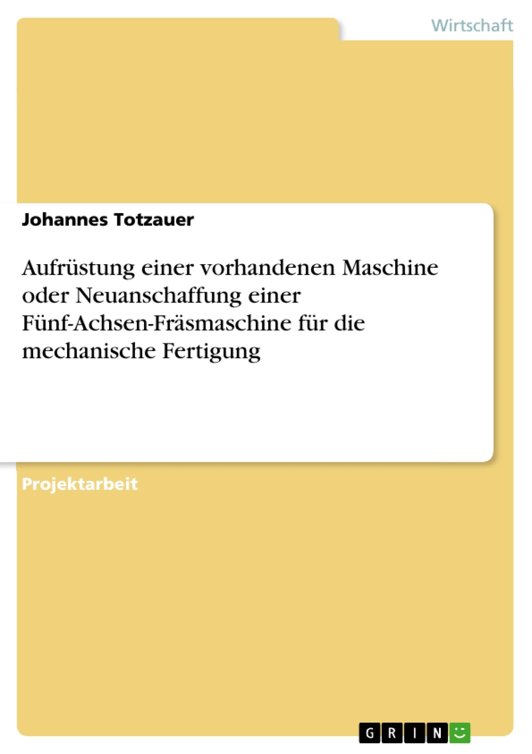 Titel: Aufrüstung einer vorhandenen Maschine oder Neuanschaffung einer Fünf-Achsen-Fräsmaschine für die mechanische Fertigung