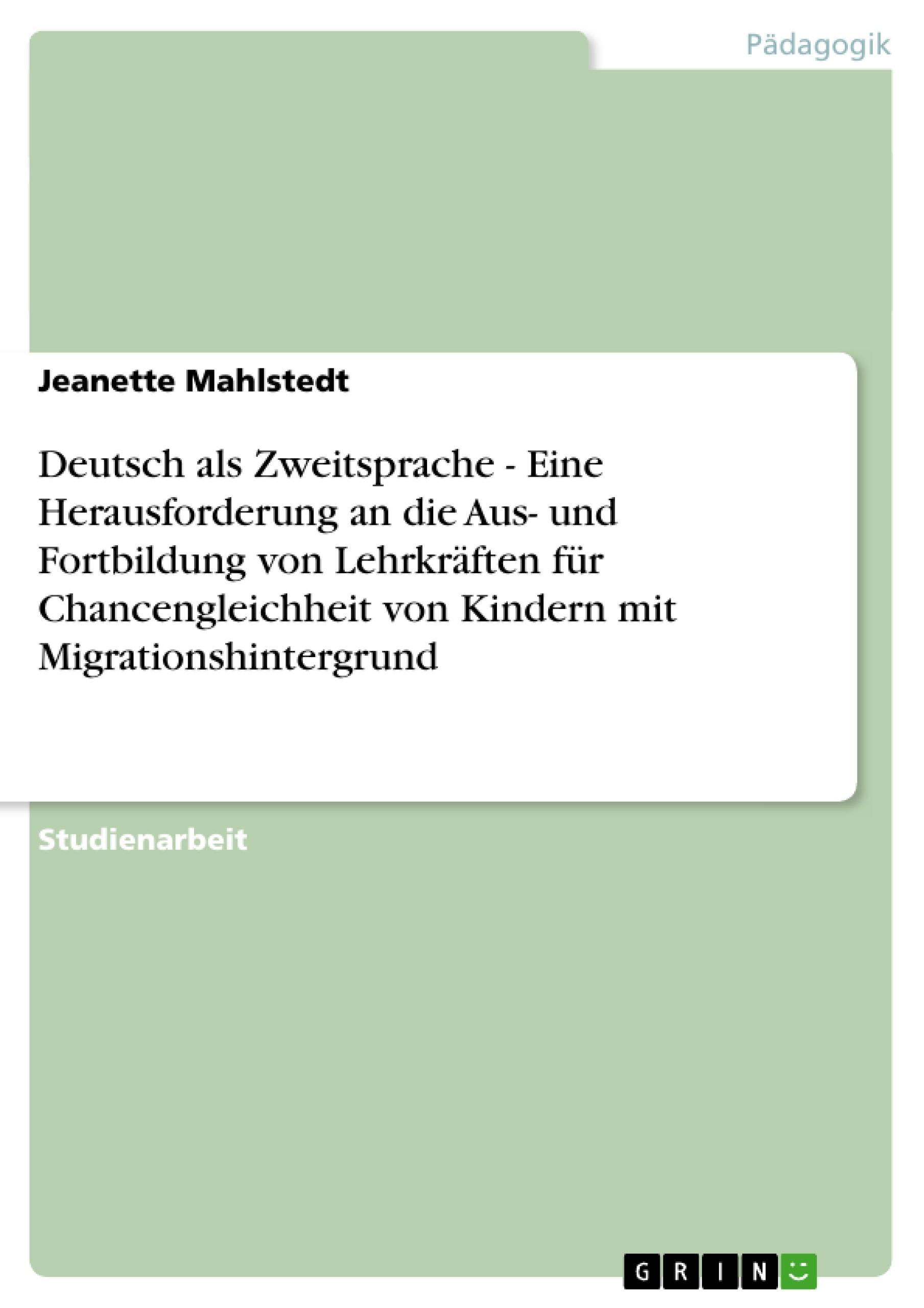 Titel: Deutsch als Zweitsprache - Eine Herausforderung an die Aus- und Fortbildung von Lehrkräften für Chancengleichheit von Kindern mit Migrationshintergrund