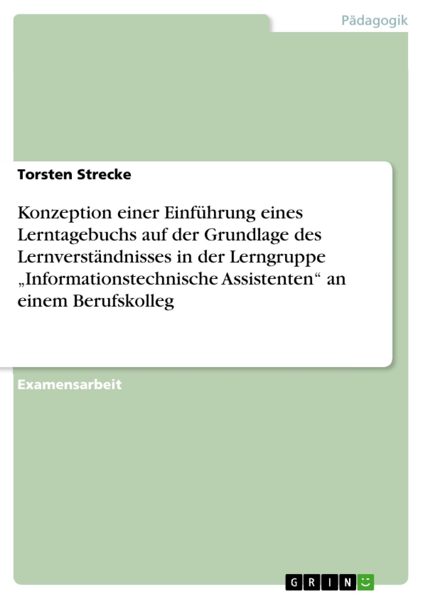 """Titel: Konzeption einer Einführung eines Lerntagebuchs  auf der Grundlage des Lernverständnisses in der Lerngruppe """"Informationstechnische Assistenten"""" an einem Berufskolleg"""