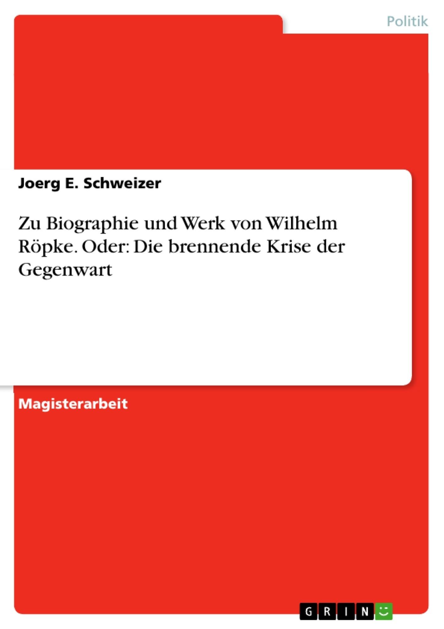 Titel: Zu Biographie und Werk von Wilhelm Röpke. Oder: Die brennende Krise der Gegenwart