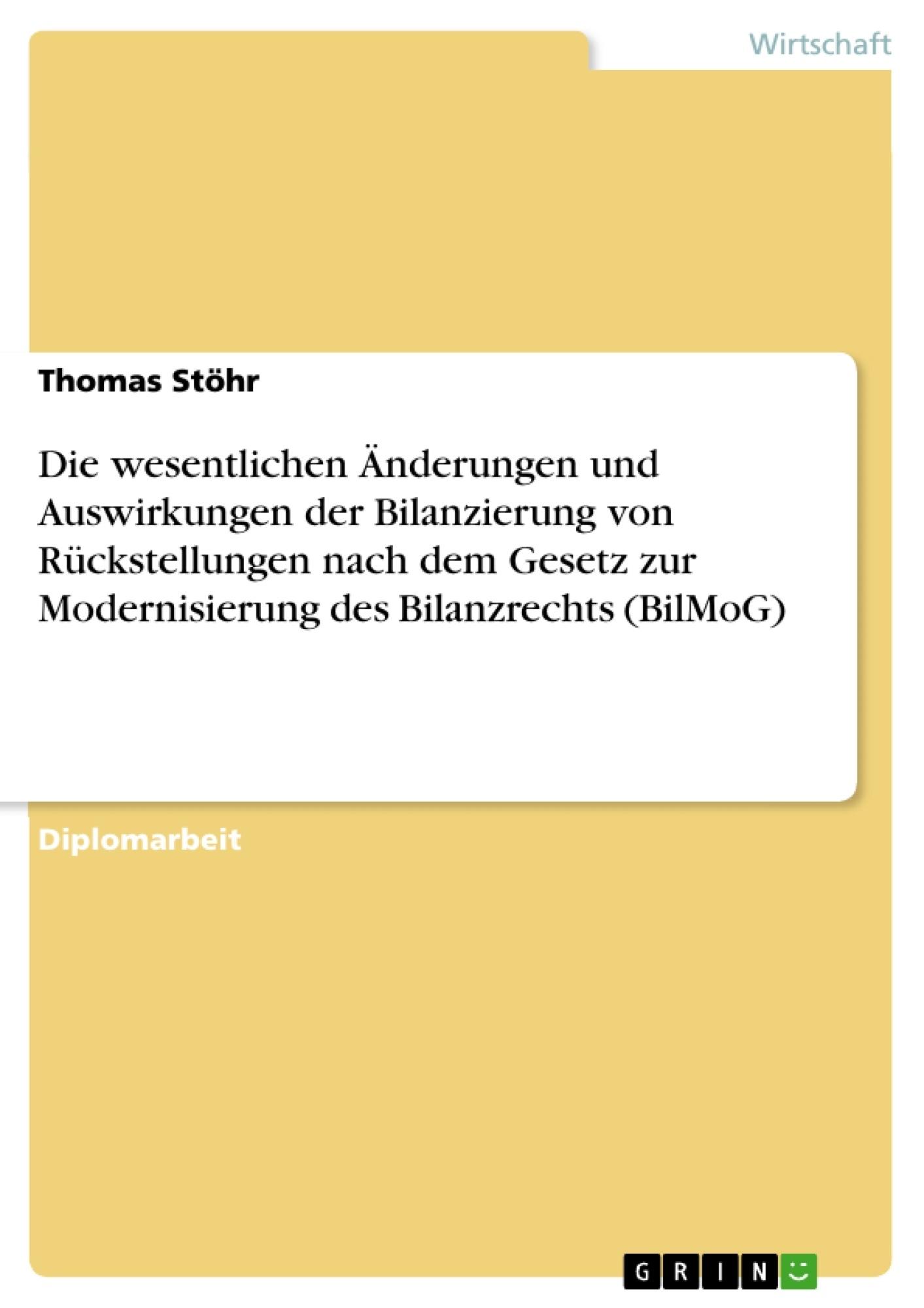 Titel: Die wesentlichen Änderungen und Auswirkungen der Bilanzierung von Rückstellungen nach dem Gesetz zur Modernisierung des Bilanzrechts (BilMoG)