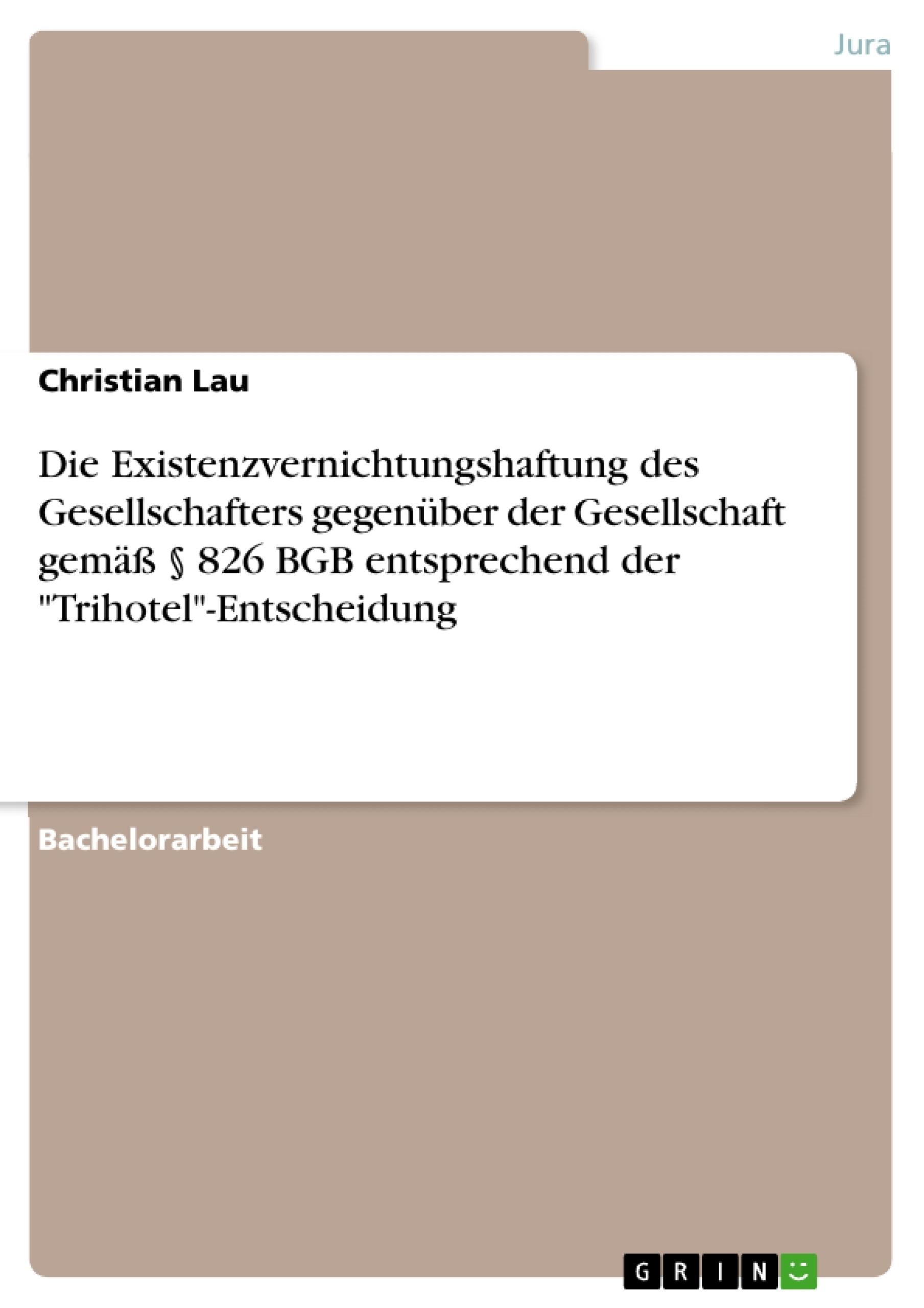 """Titel: Die Existenzvernichtungshaftung des Gesellschafters gegenüber der Gesellschaft  gemäß § 826 BGB entsprechend der """"Trihotel""""-Entscheidung"""