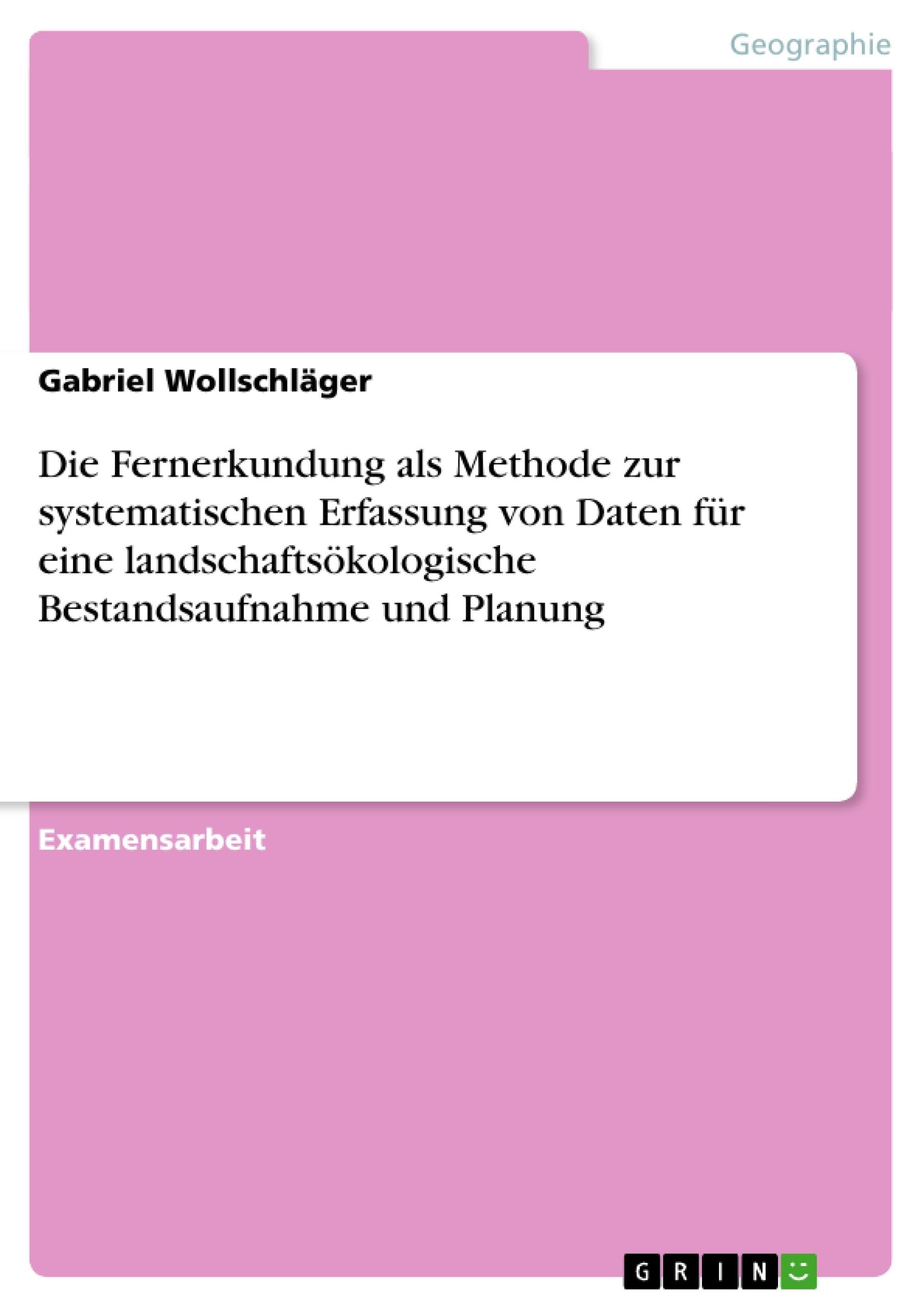 Titel: Die Fernerkundung als Methode zur systematischen Erfassung von Daten für eine landschaftsökologische Bestandsaufnahme und Planung