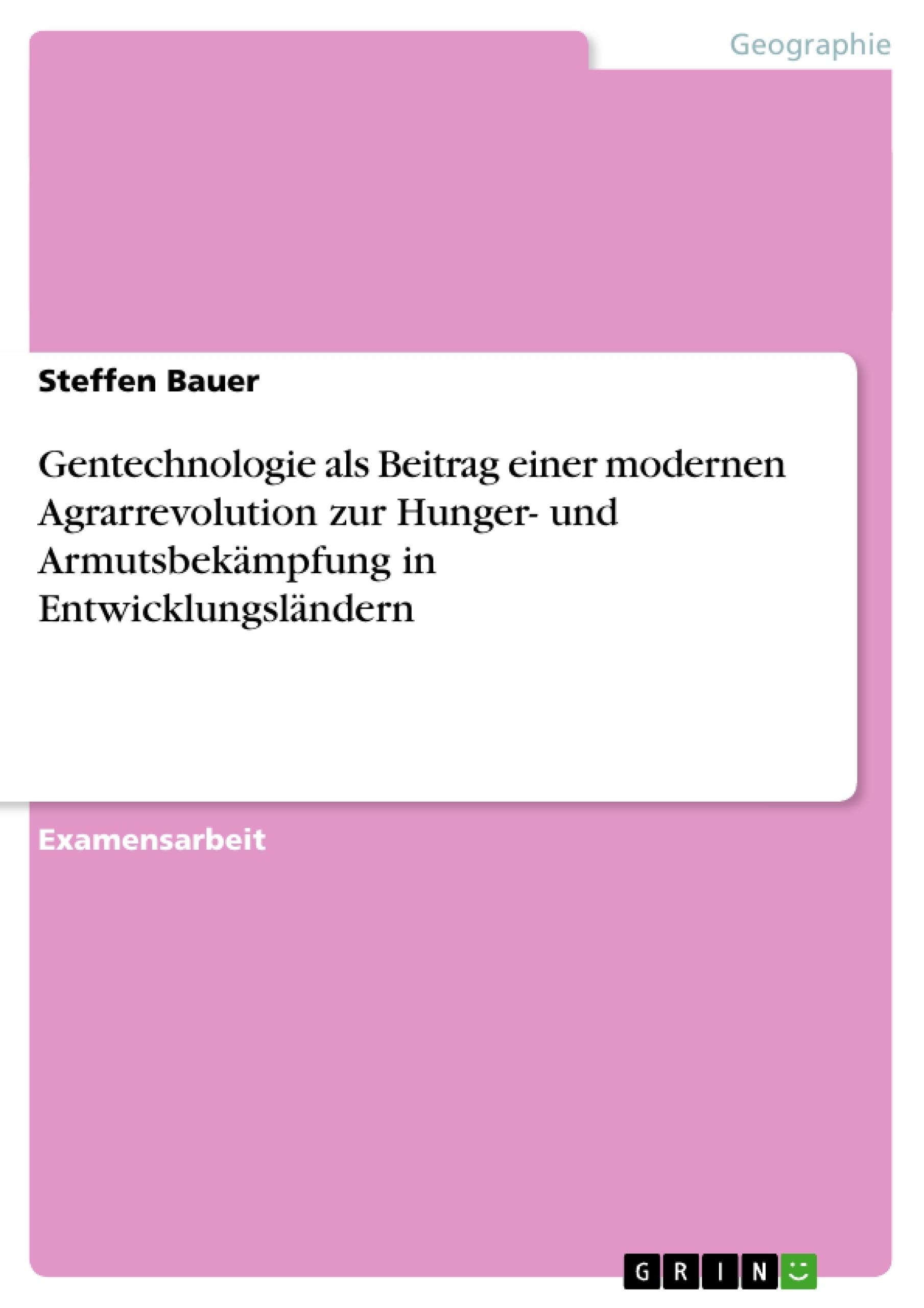 Titel: Gentechnologie als Beitrag einer modernen Agrarrevolution zur Hunger- und Armutsbekämpfung in Entwicklungsländern