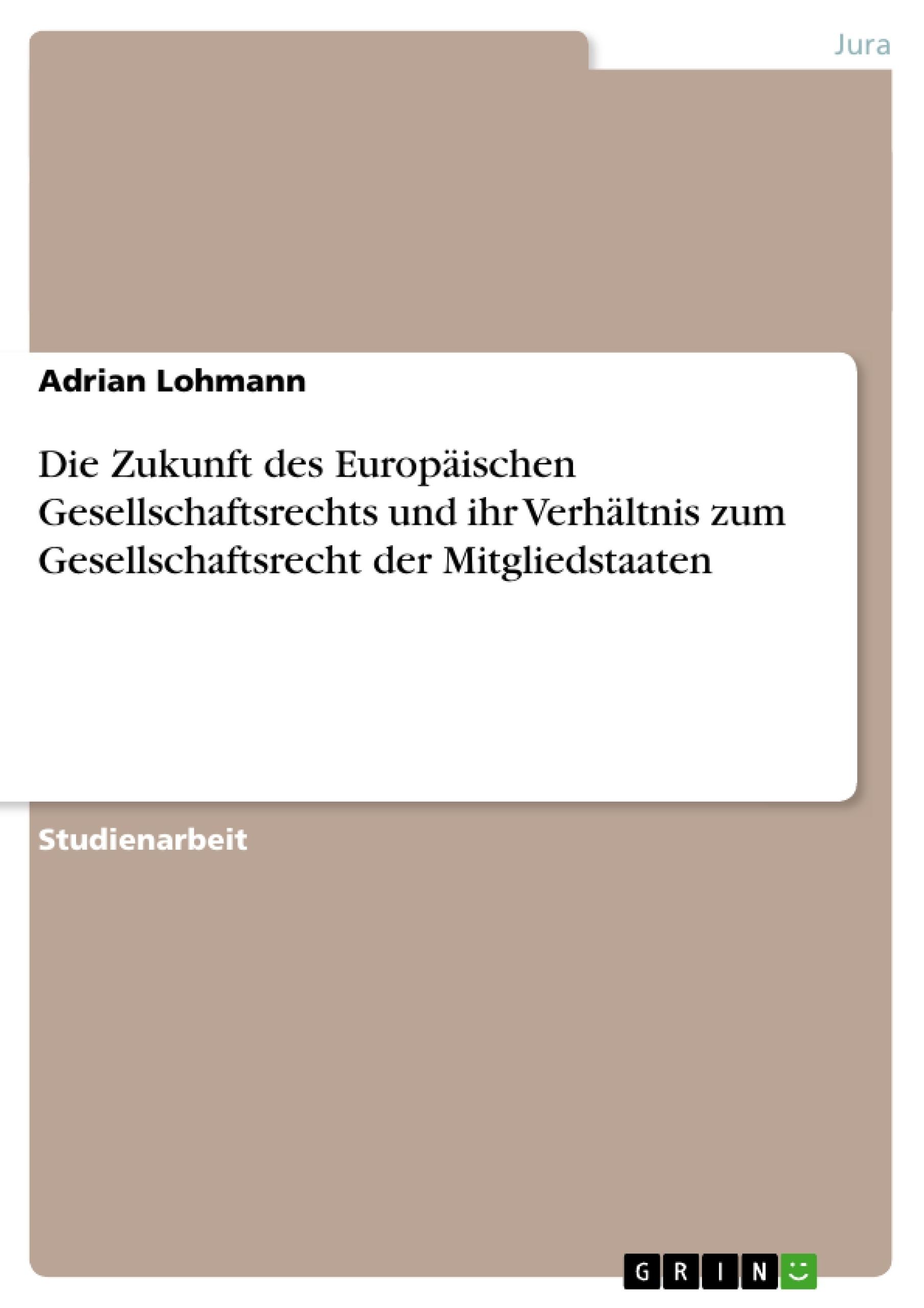 Titel: Die Zukunft des Europäischen Gesellschaftsrechts und ihr Verhältnis zum Gesellschaftsrecht der Mitgliedstaaten