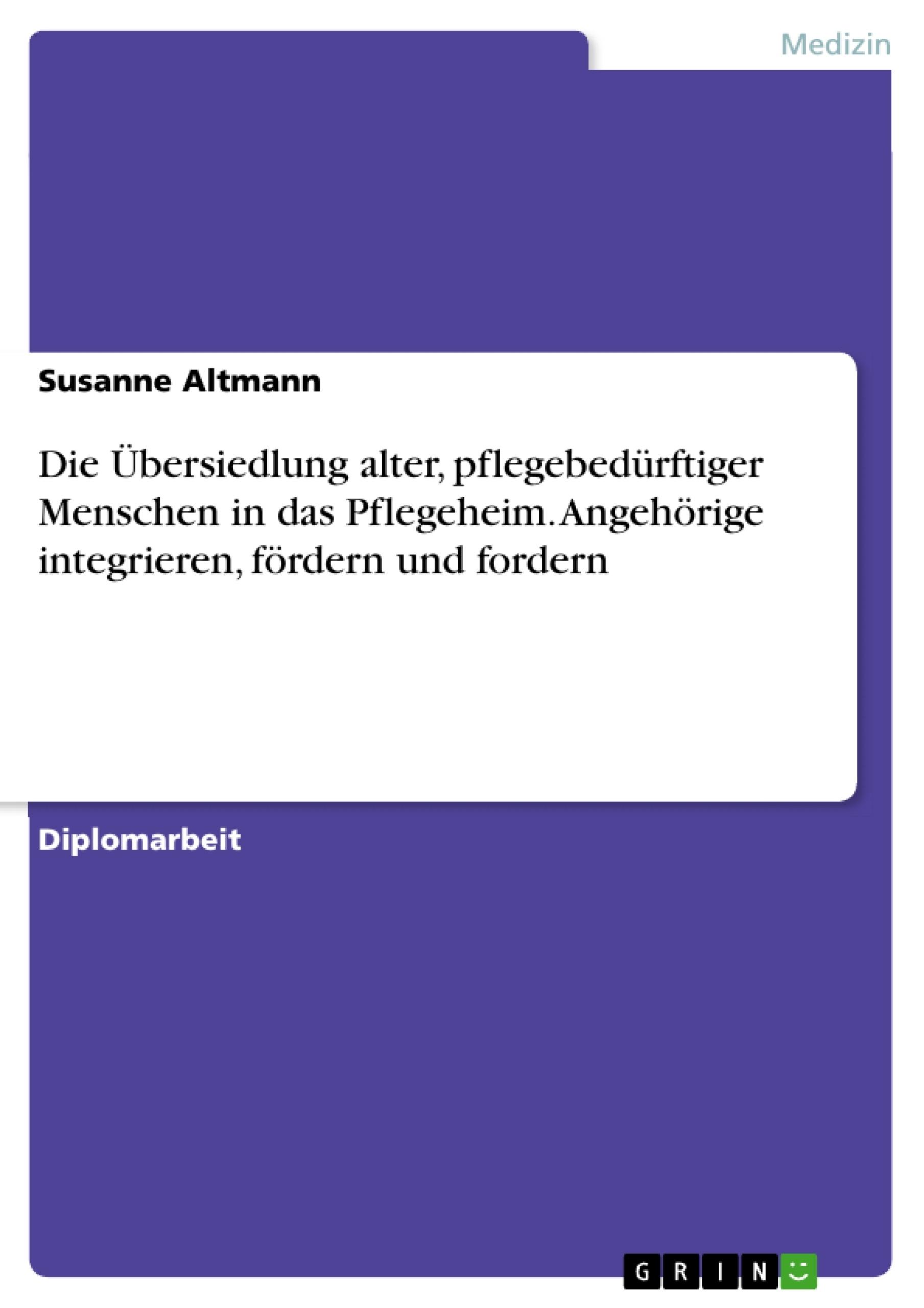 Titel: Die Übersiedlung alter, pflegebedürftiger Menschen in das Pflegeheim. Angehörige integrieren, fördern und fordern