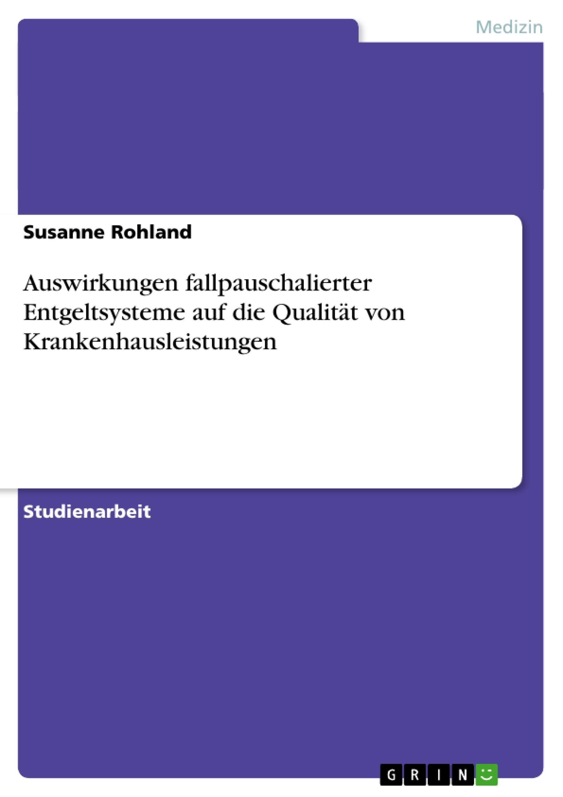 Titel: Auswirkungen fallpauschalierter Entgeltsysteme auf die Qualität von Krankenhausleistungen