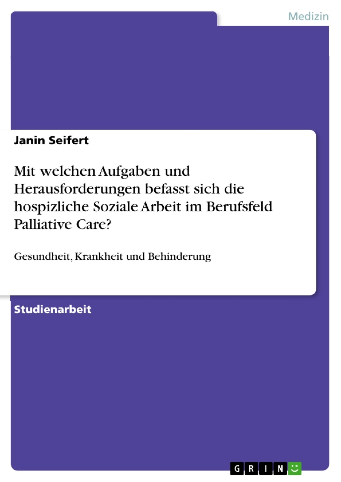 Titel: Mit welchen Aufgaben und Herausforderungen befasst sich die hospizliche Soziale Arbeit im Berufsfeld Palliative Care?